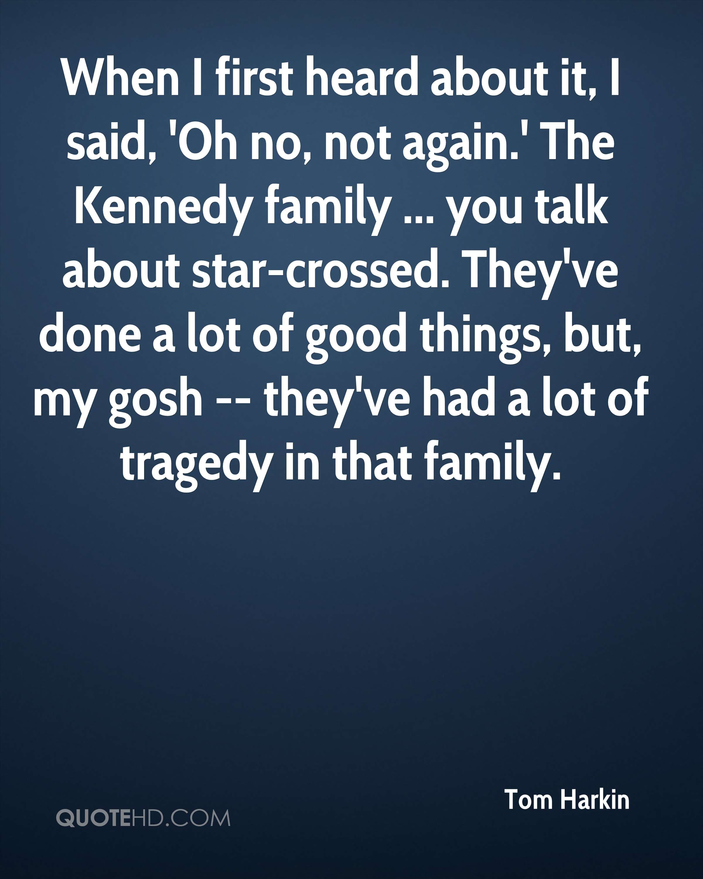 When I first heard about it, I said, 'Oh no, not again.' The Kennedy family ... you talk about star-crossed. They've done a lot of good things, but, my gosh -- they've had a lot of tragedy in that family.