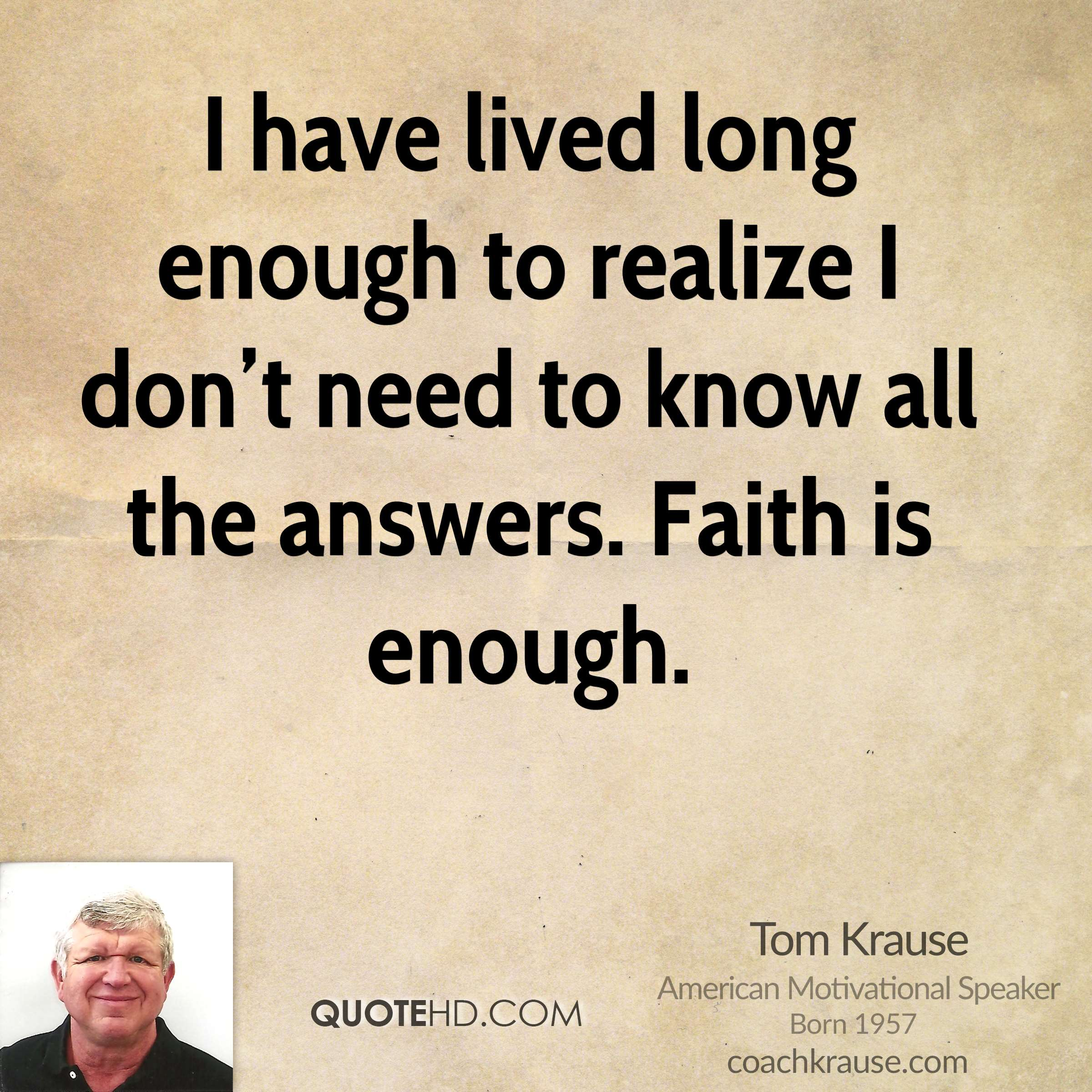 I have lived long enough to realize I don't need to know all the answers. Faith is enough.