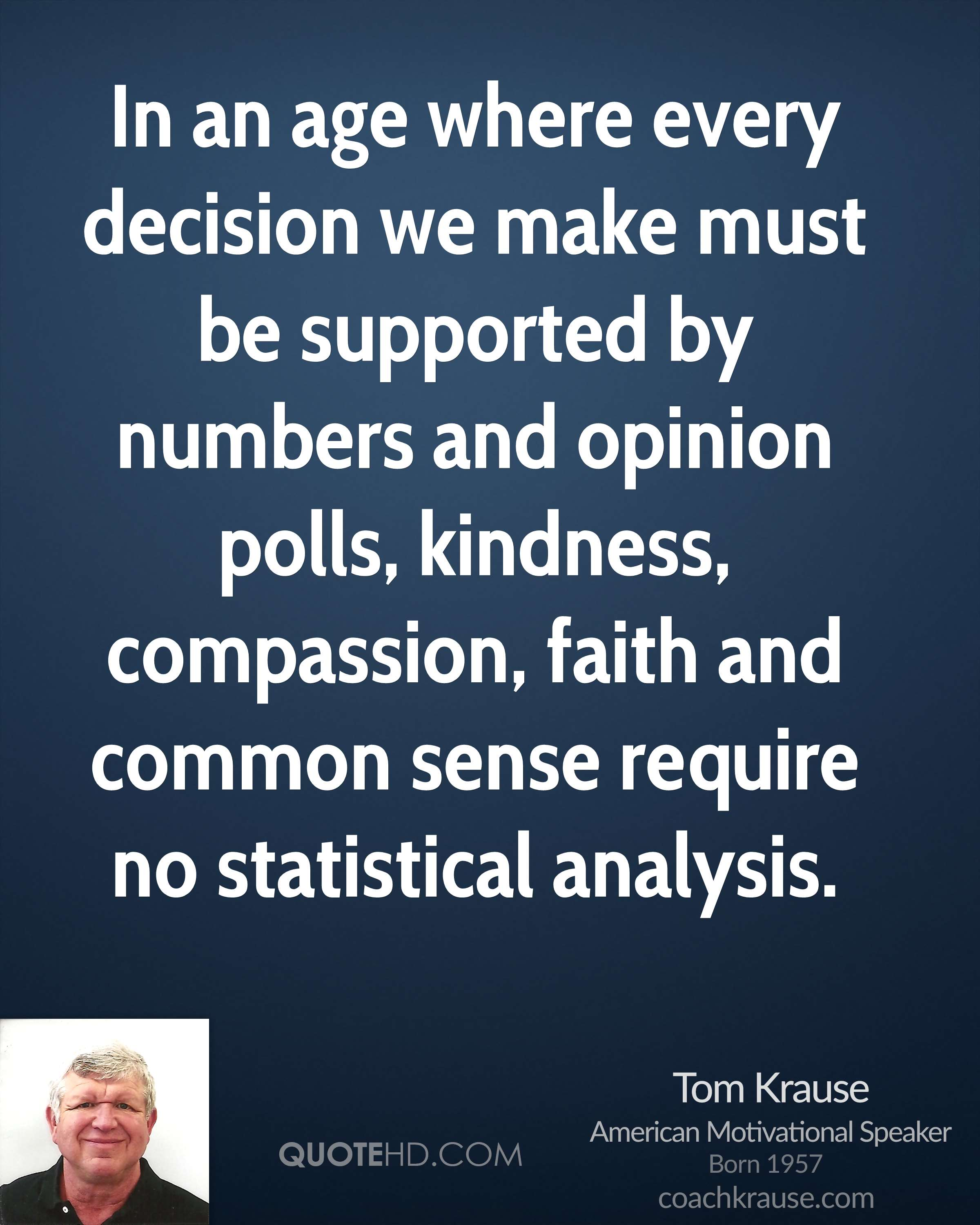 In an age where every decision we make must be supported by numbers and opinion polls, kindness, compassion, faith and common sense require no statistical analysis.