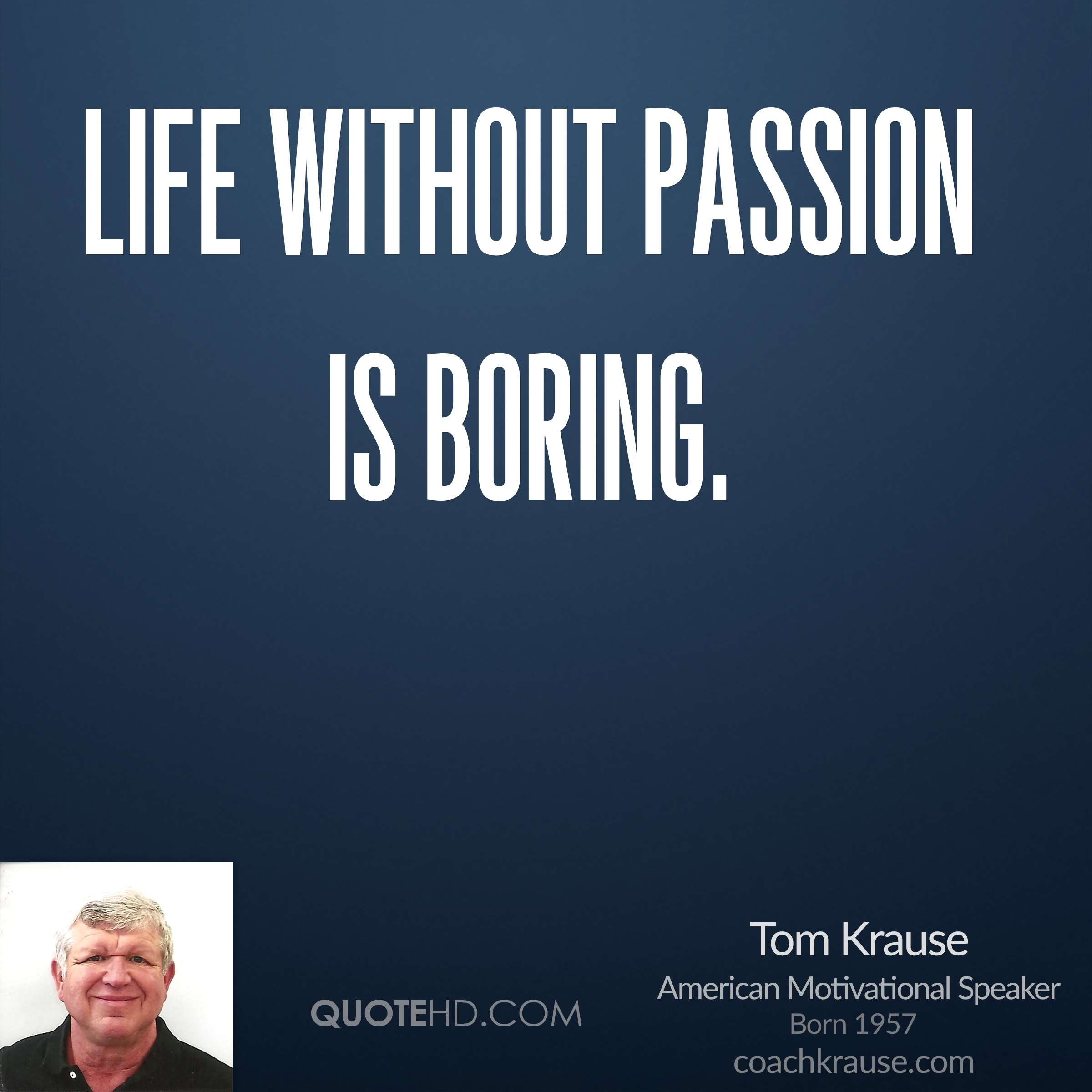 Life without passion is boring.