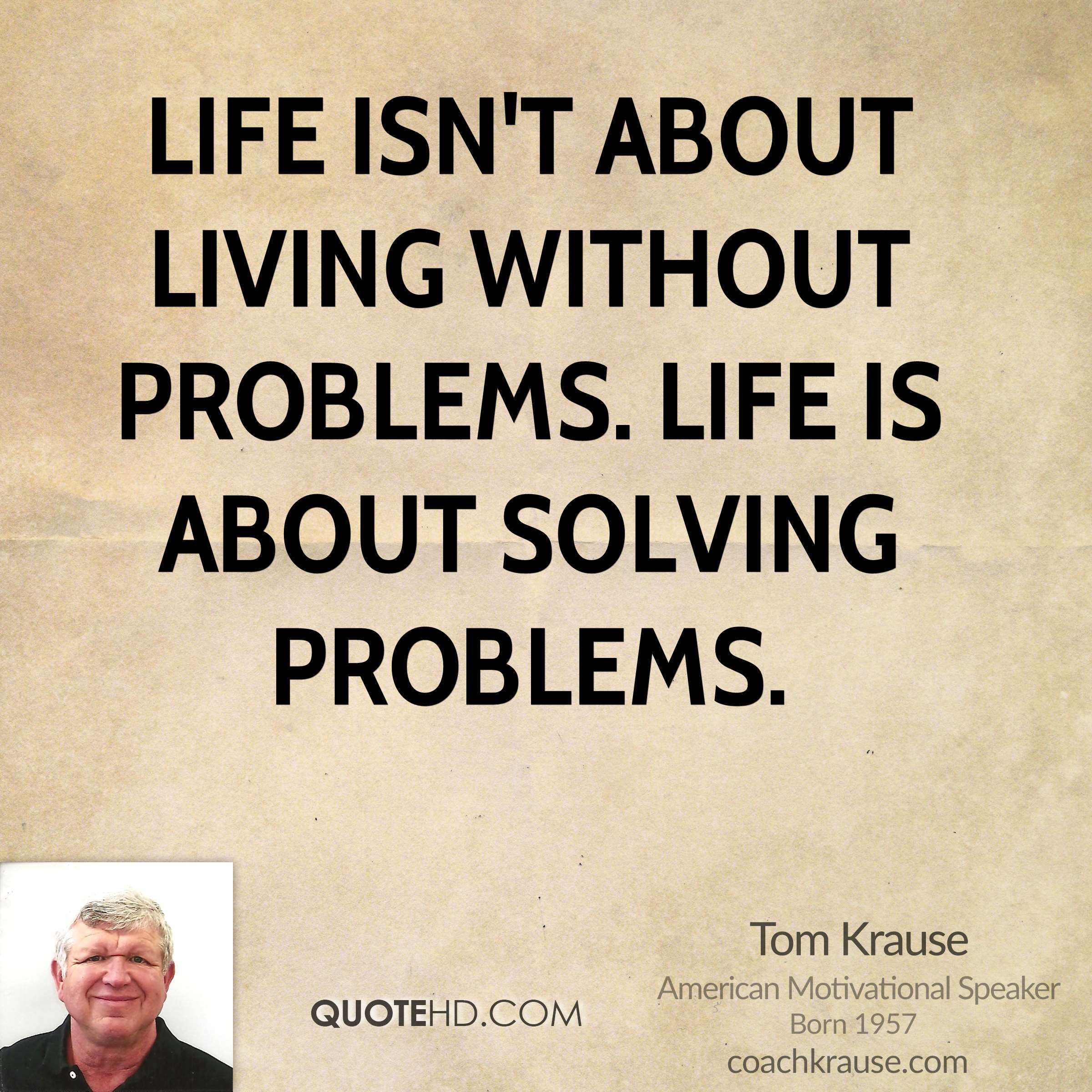 Life isn't about living without problems. Life is about solving problems.
