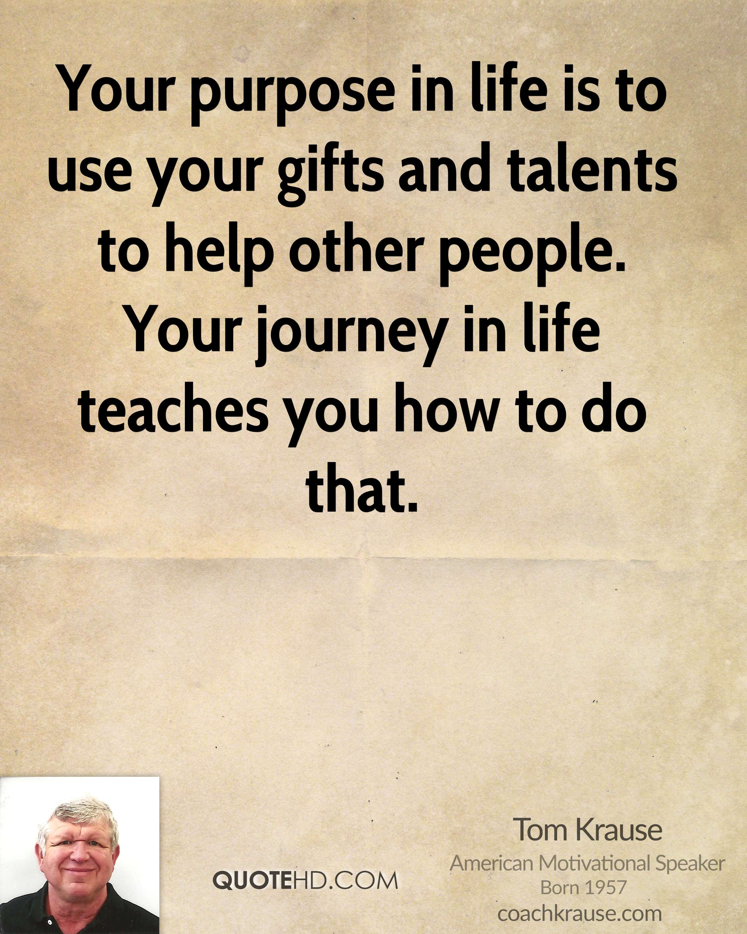 Your purpose in life is to use your gifts and talents to help other people. Your journey in life teaches you how to do that.