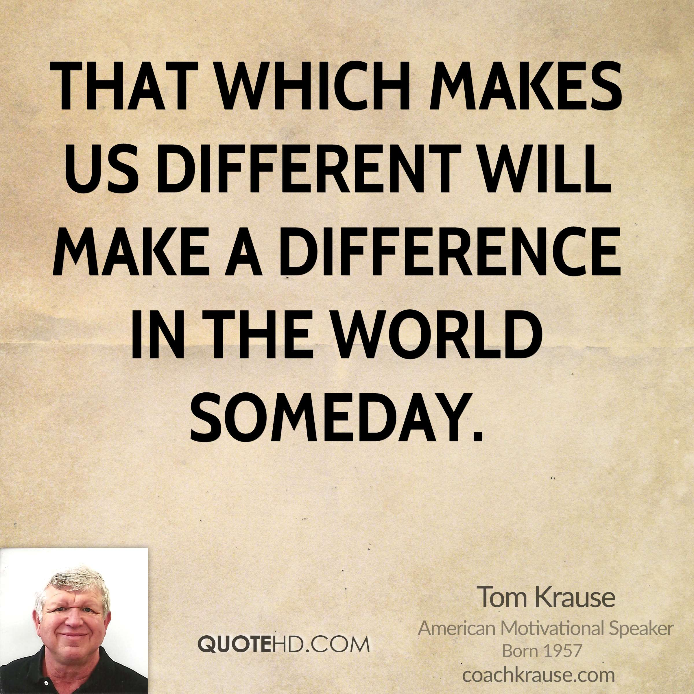 That which makes us DIFFERENT will make a DIFFERENCE in the world someday.