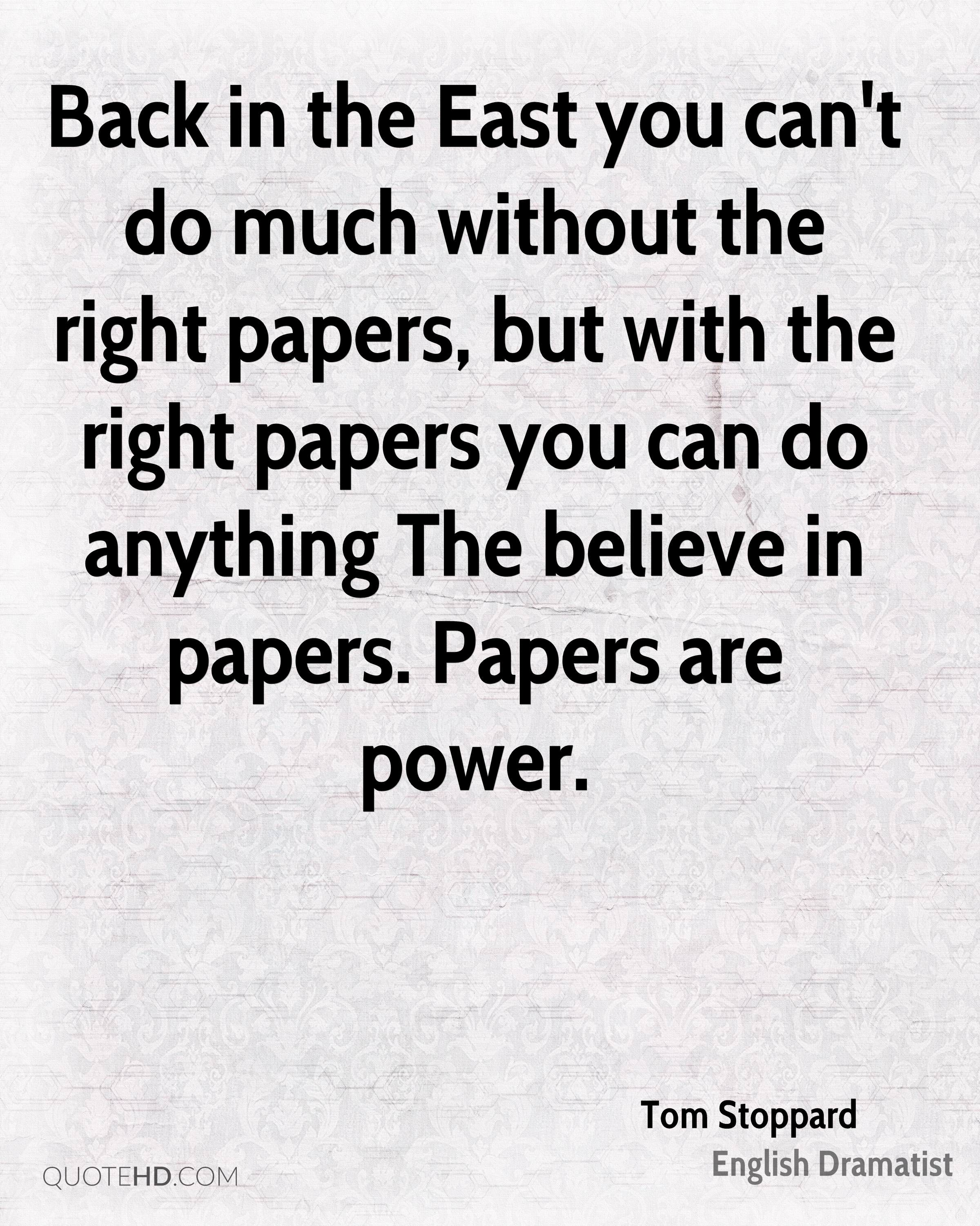 Back in the East you can't do much without the right papers, but with the right papers you can do anything The believe in papers. Papers are power.