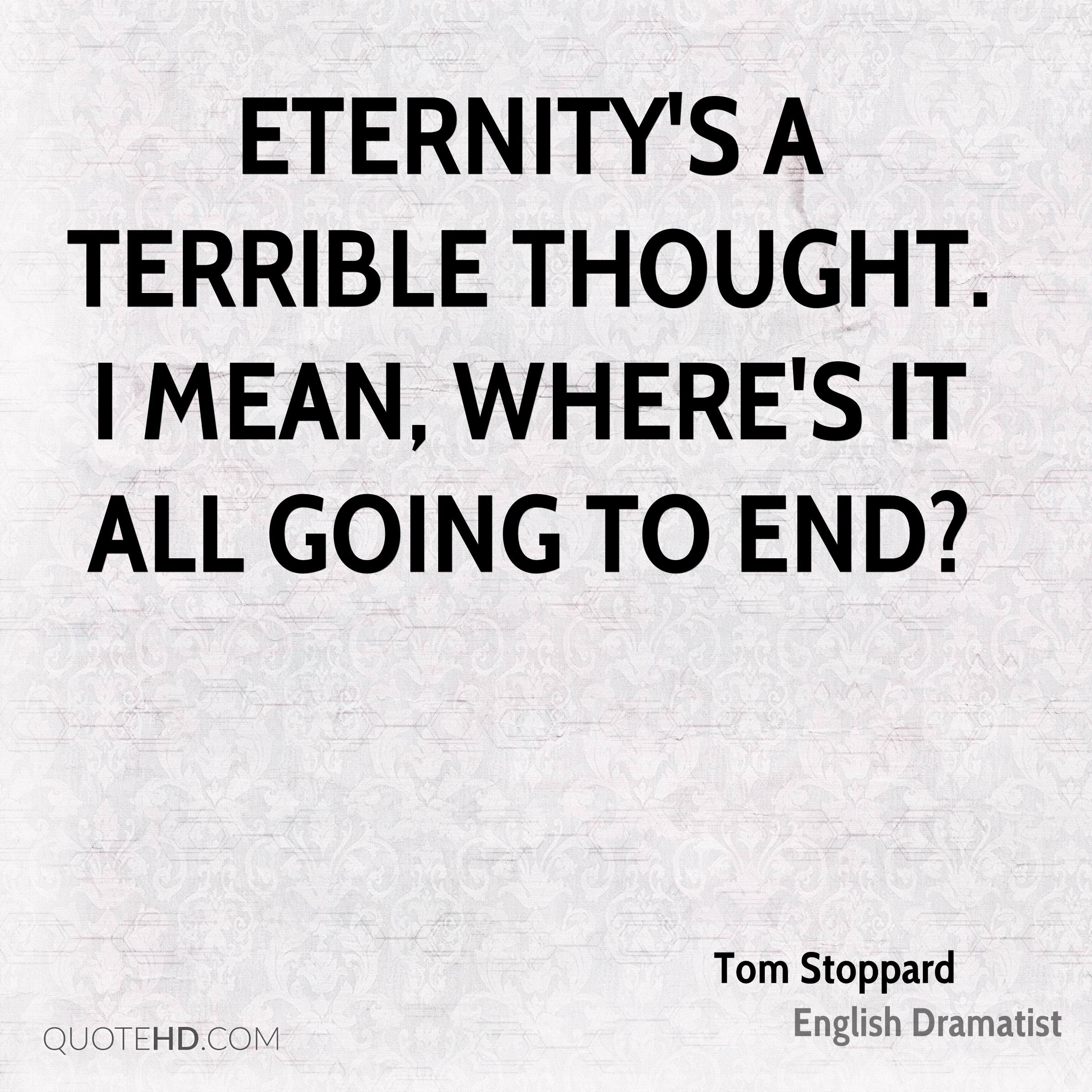 Eternity's a terrible thought. I mean, where's it all going to end?