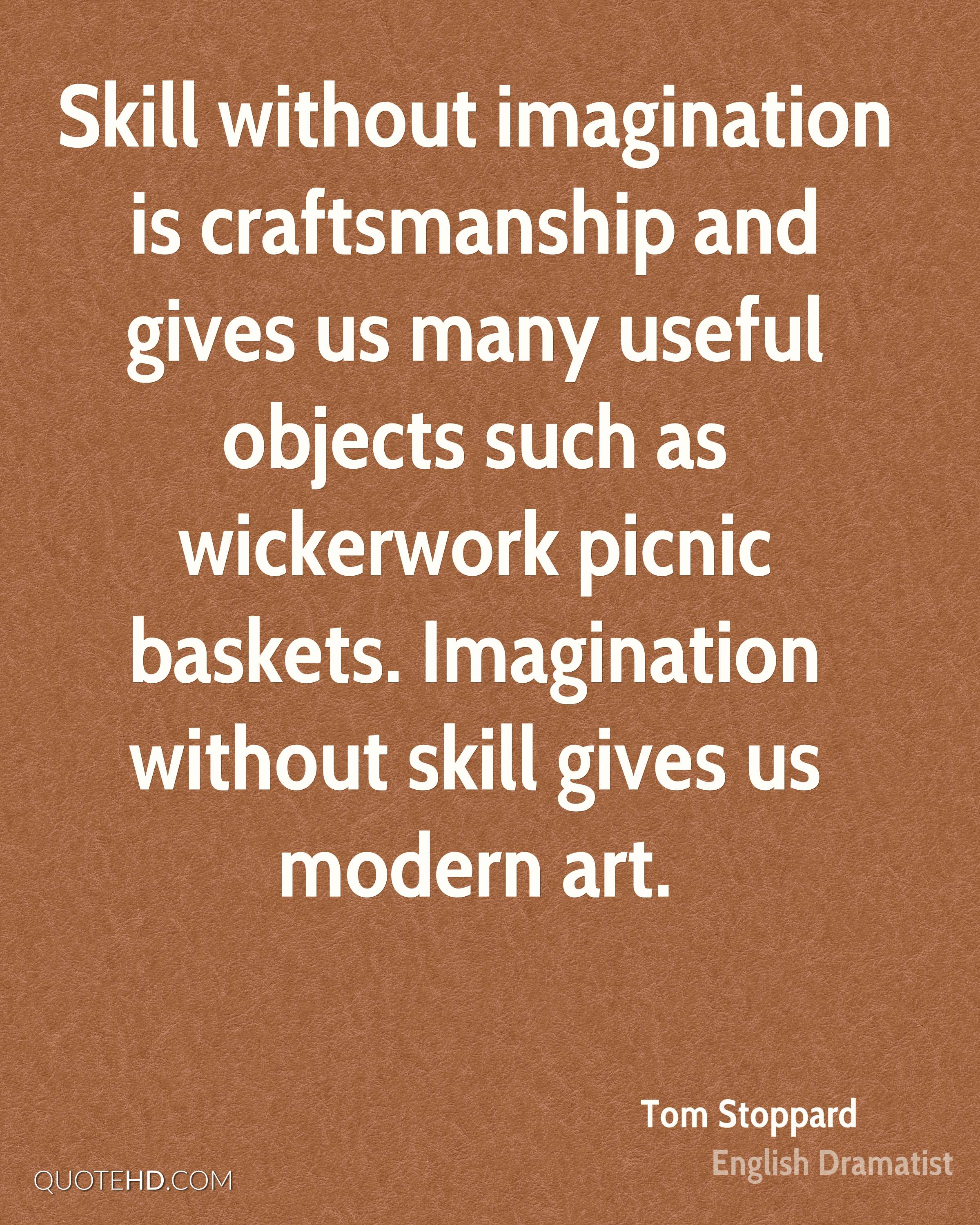 Skill without imagination is craftsmanship and gives us many useful objects such as wickerwork picnic baskets. Imagination without skill gives us modern art.