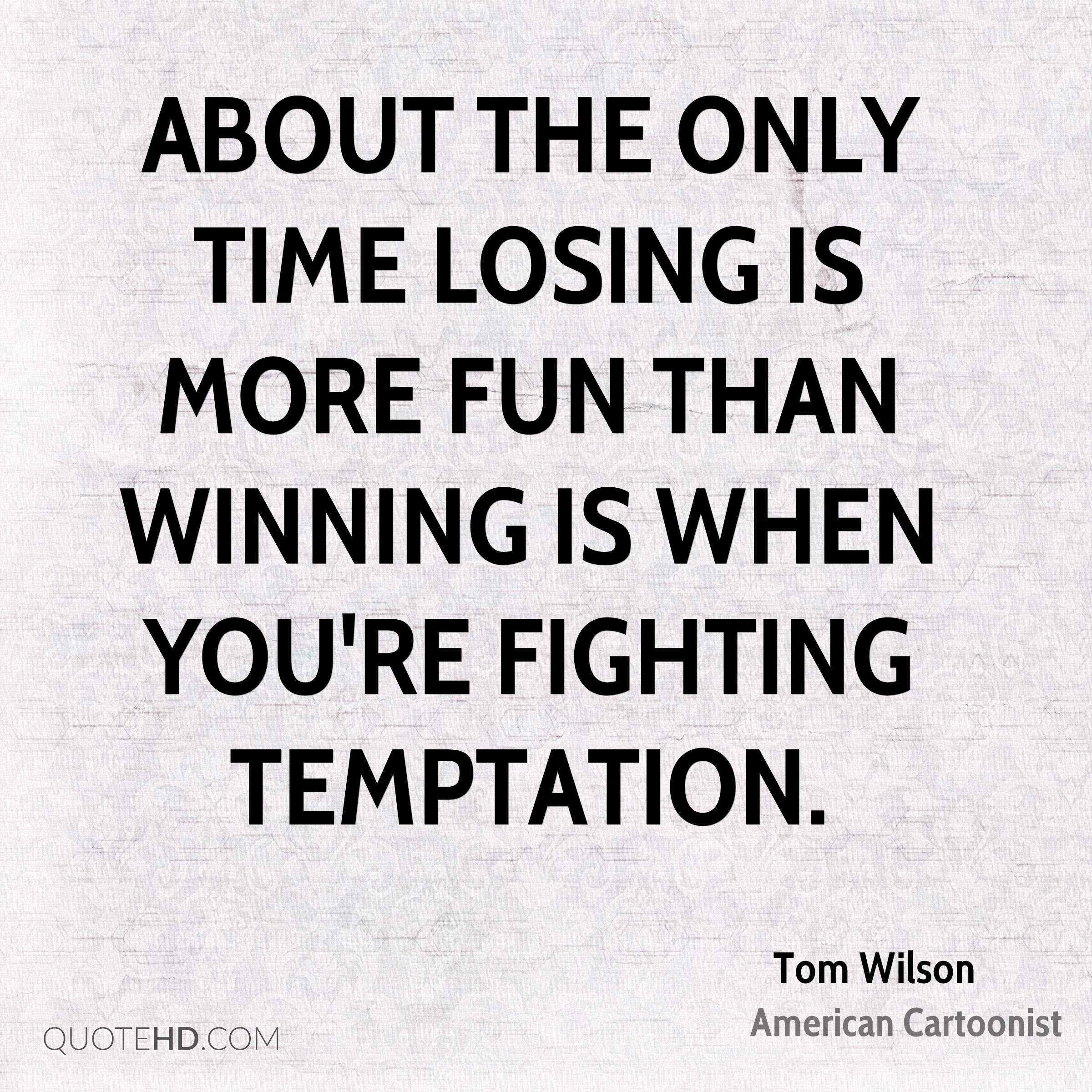 About the only time losing is more fun than winning is when you're fighting temptation.