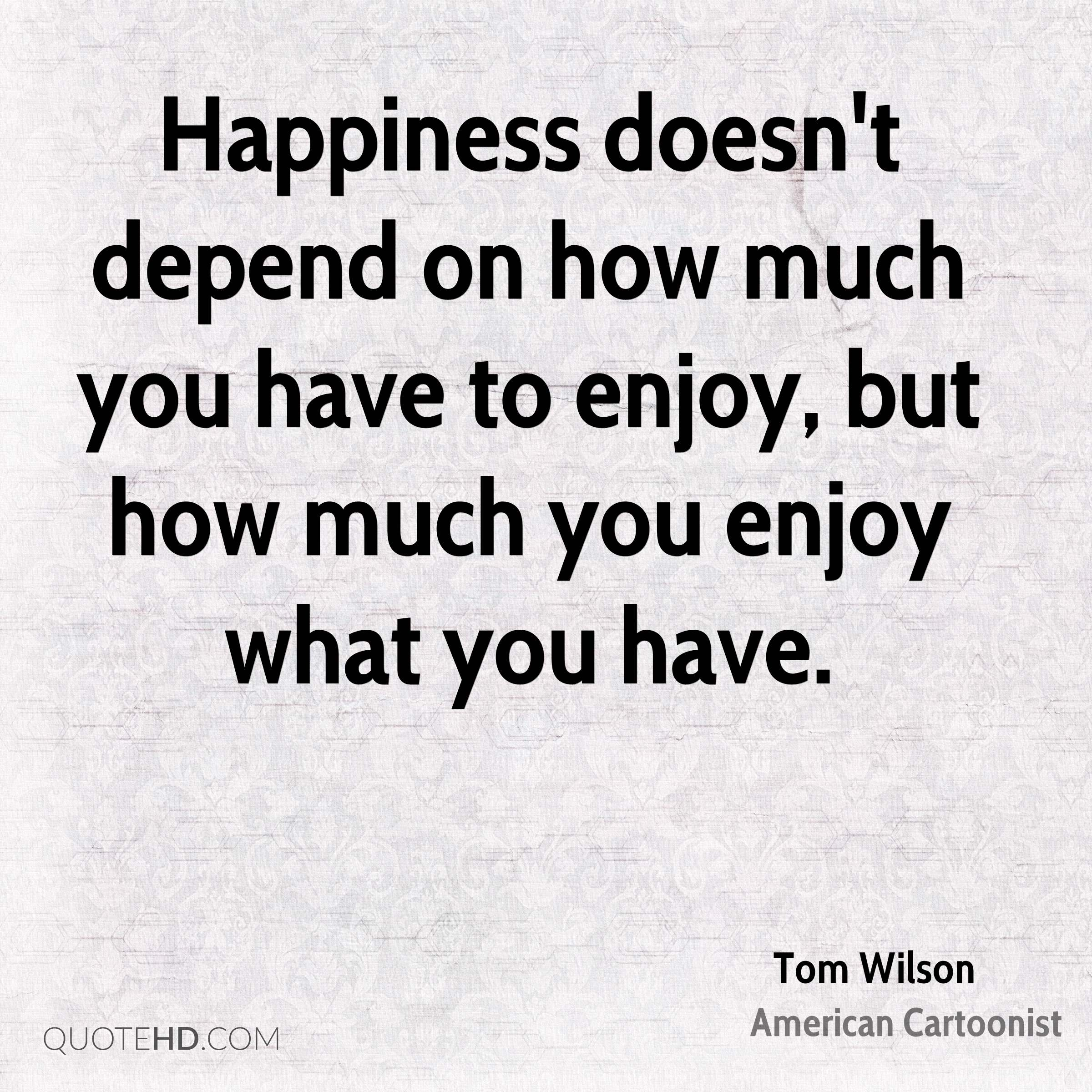 Happiness doesn't depend on how much you have to enjoy, but how much you enjoy what you have.