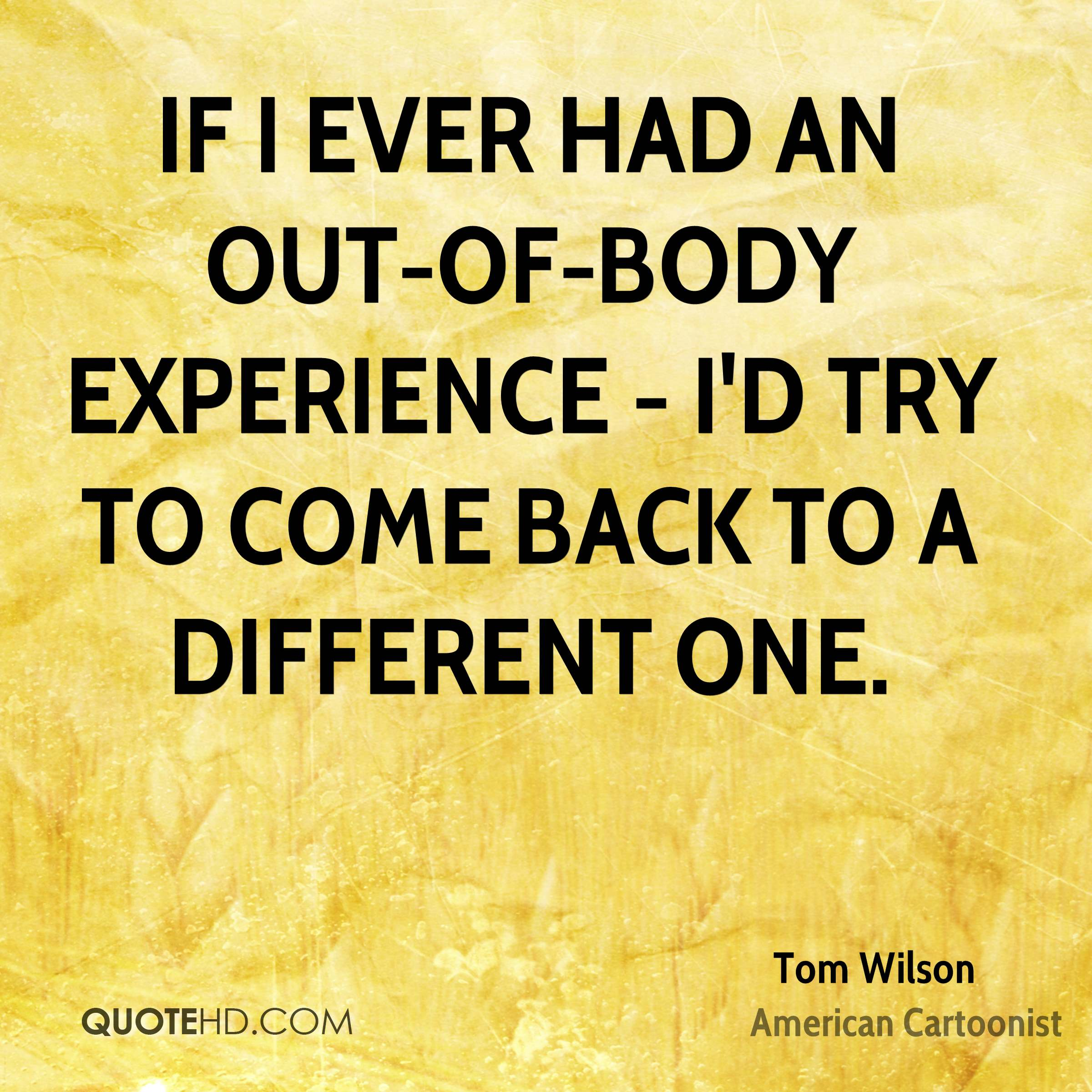 If I ever had an out-of-body experience - I'd try to come back to a different one.