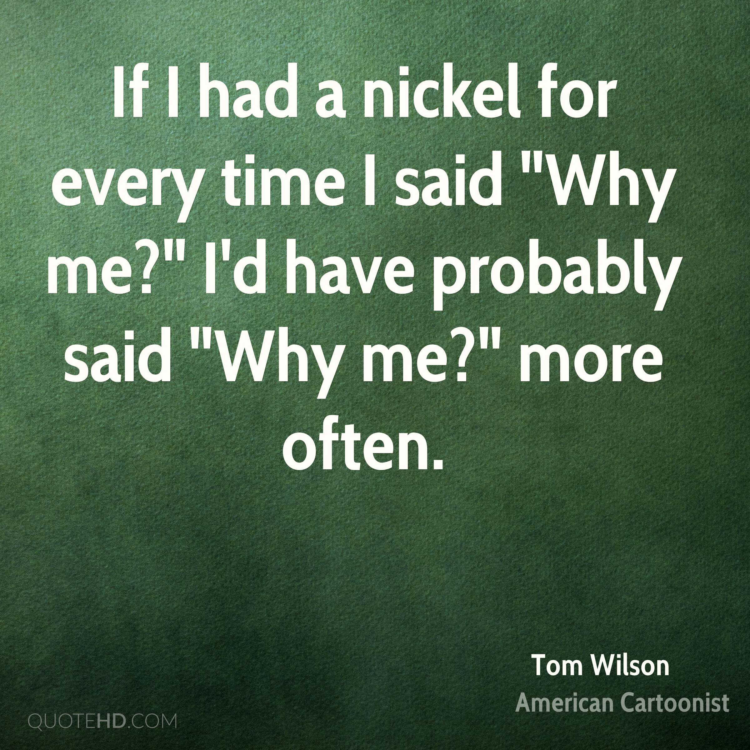 "If I had a nickel for every time I said ""Why me?"" I'd have probably said ""Why me?"" more often."