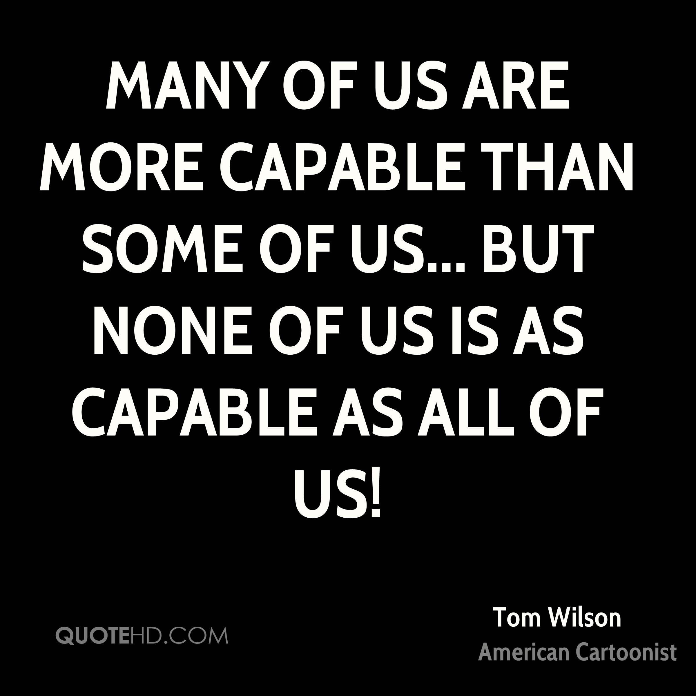 Many of us are more capable than some of us... but none of us is as capable as all of us!