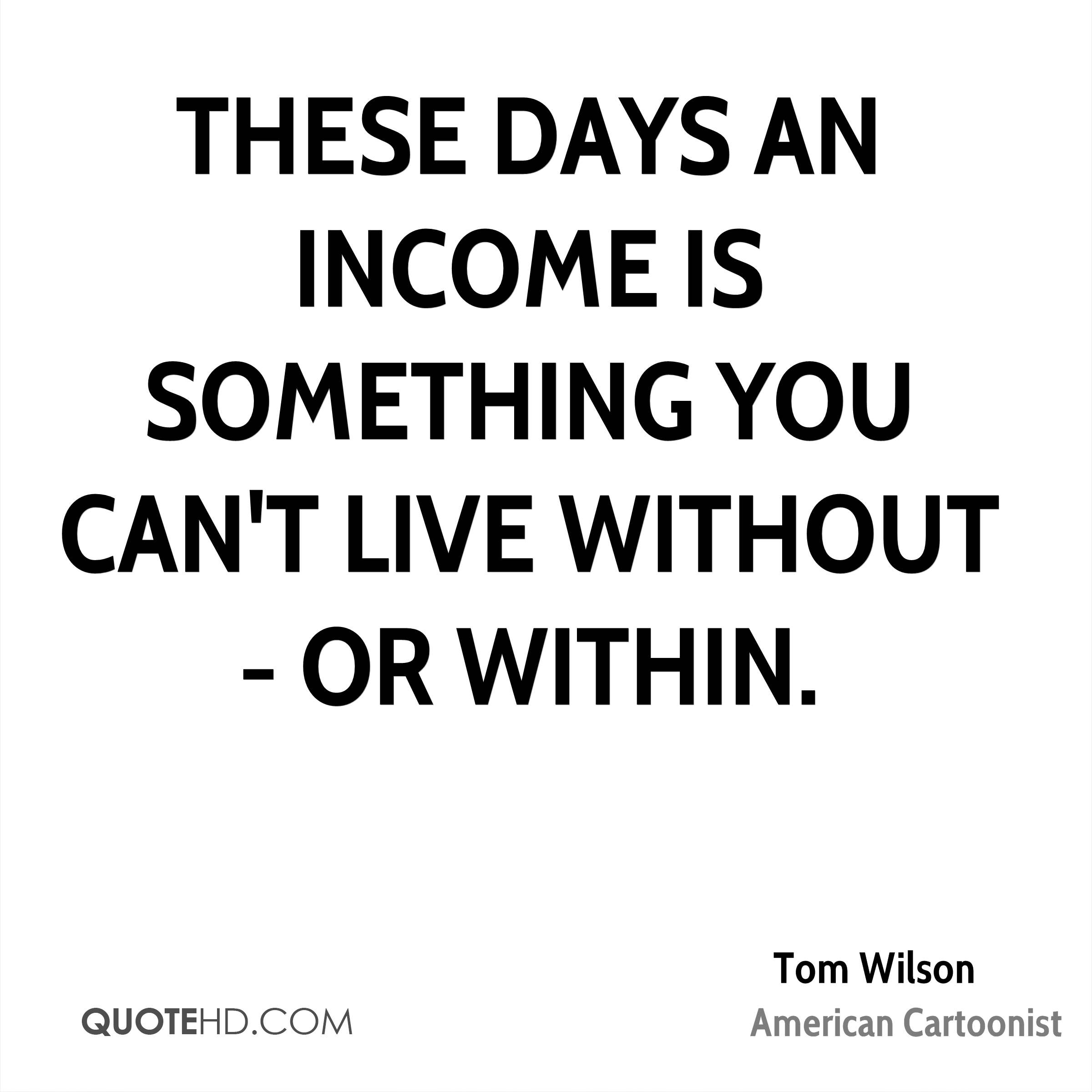 These days an income is something you can't live without - or within.