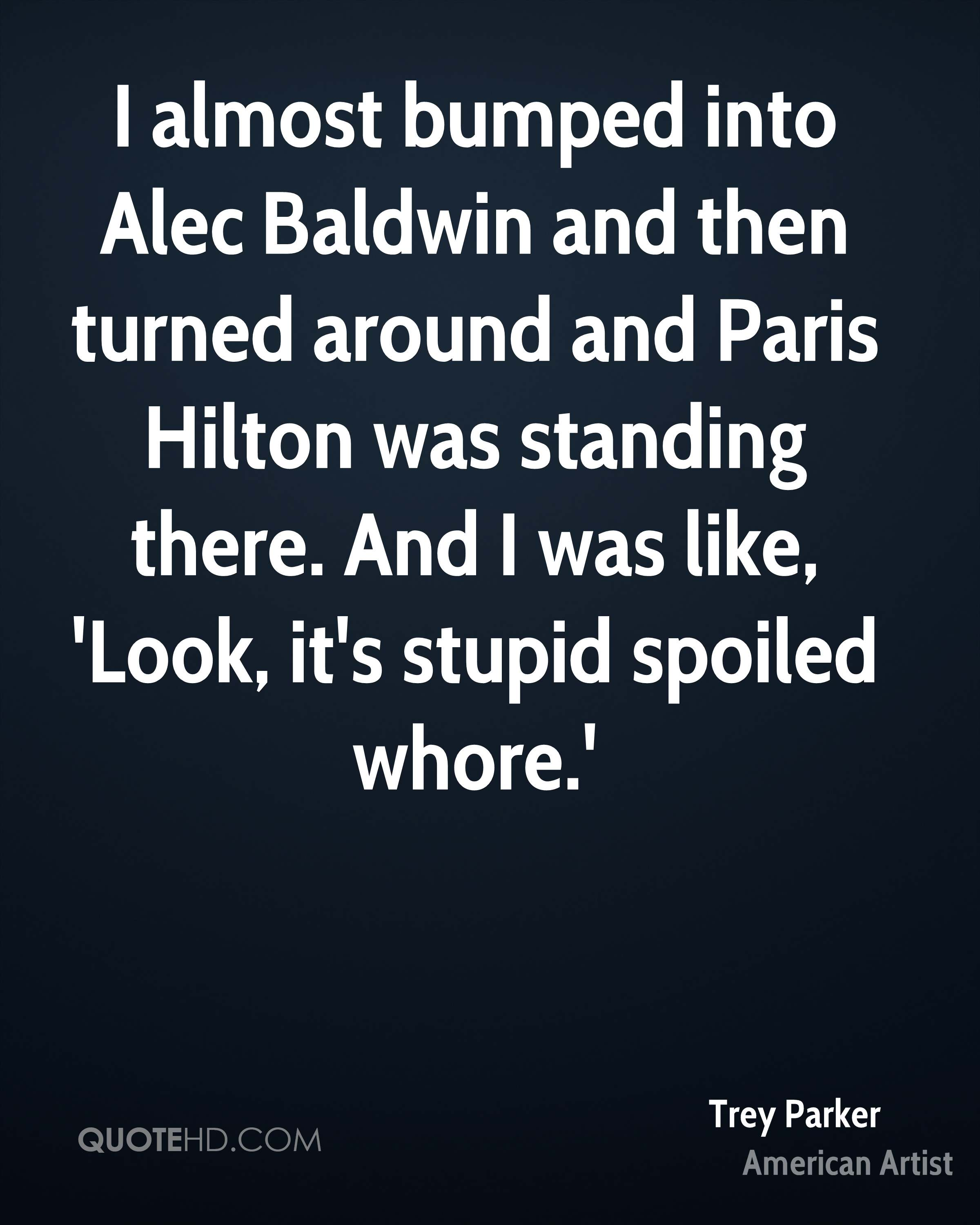 I almost bumped into Alec Baldwin and then turned around and Paris Hilton was standing there. And I was like, 'Look, it's stupid spoiled whore.'