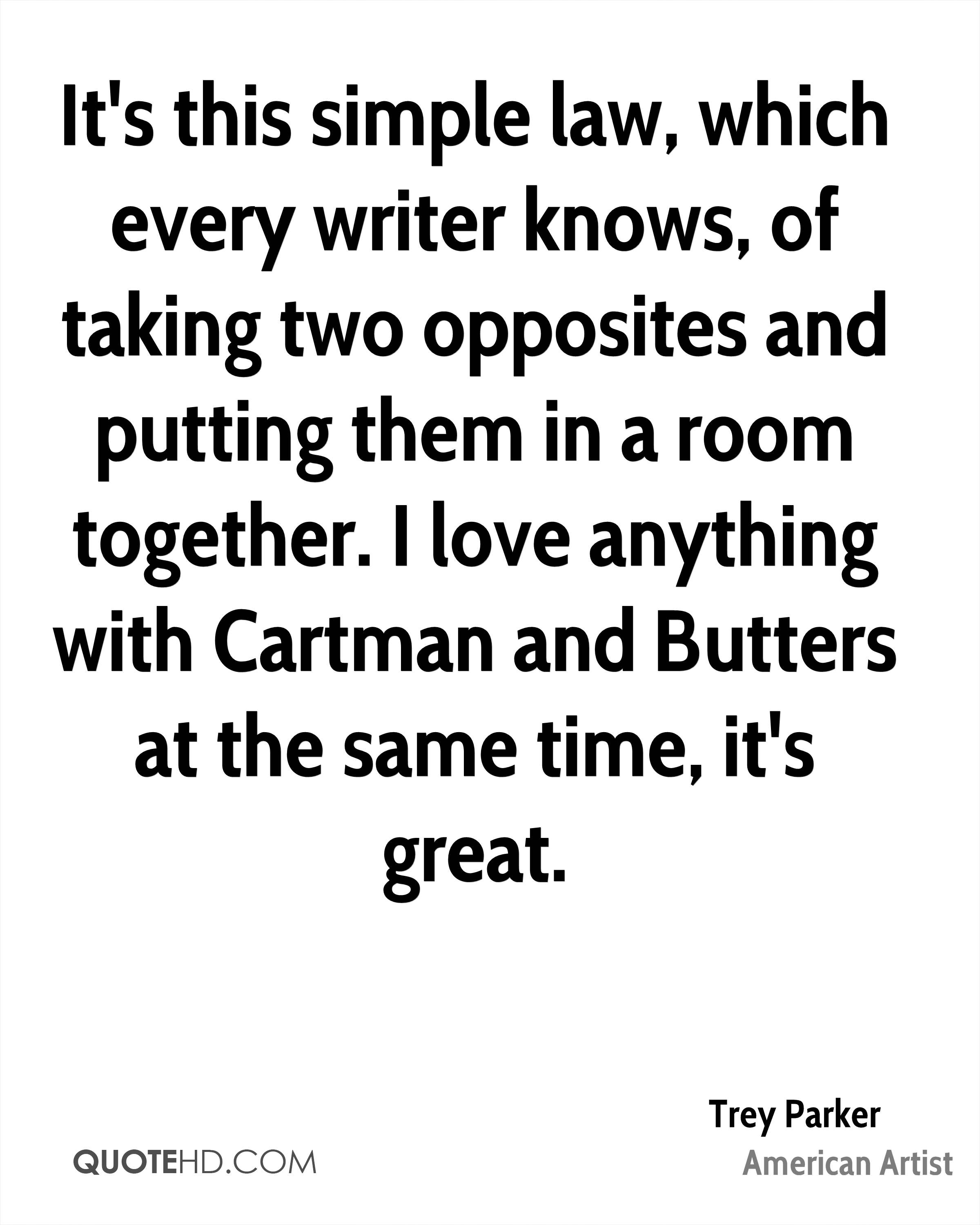 It's this simple law, which every writer knows, of taking two opposites and putting them in a room together. I love anything with Cartman and Butters at the same time, it's great.