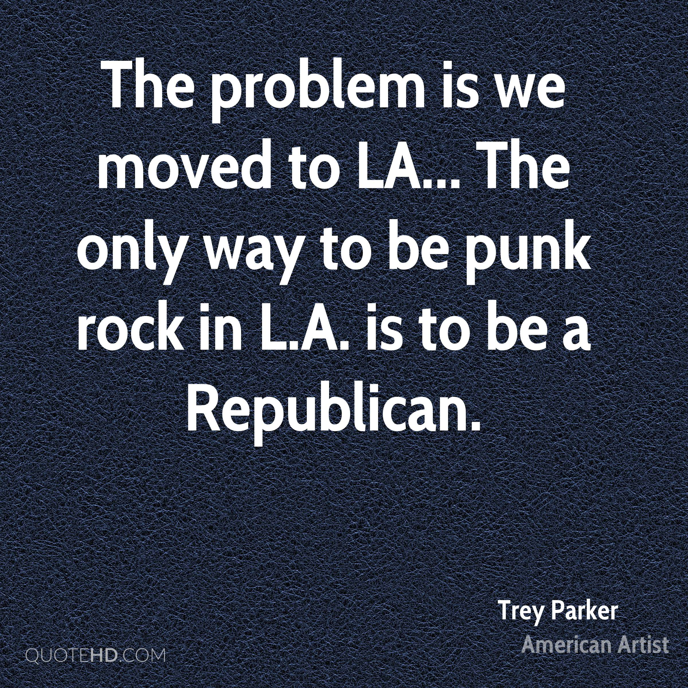 The problem is we moved to LA... The only way to be punk rock in L.A. is to be a Republican.