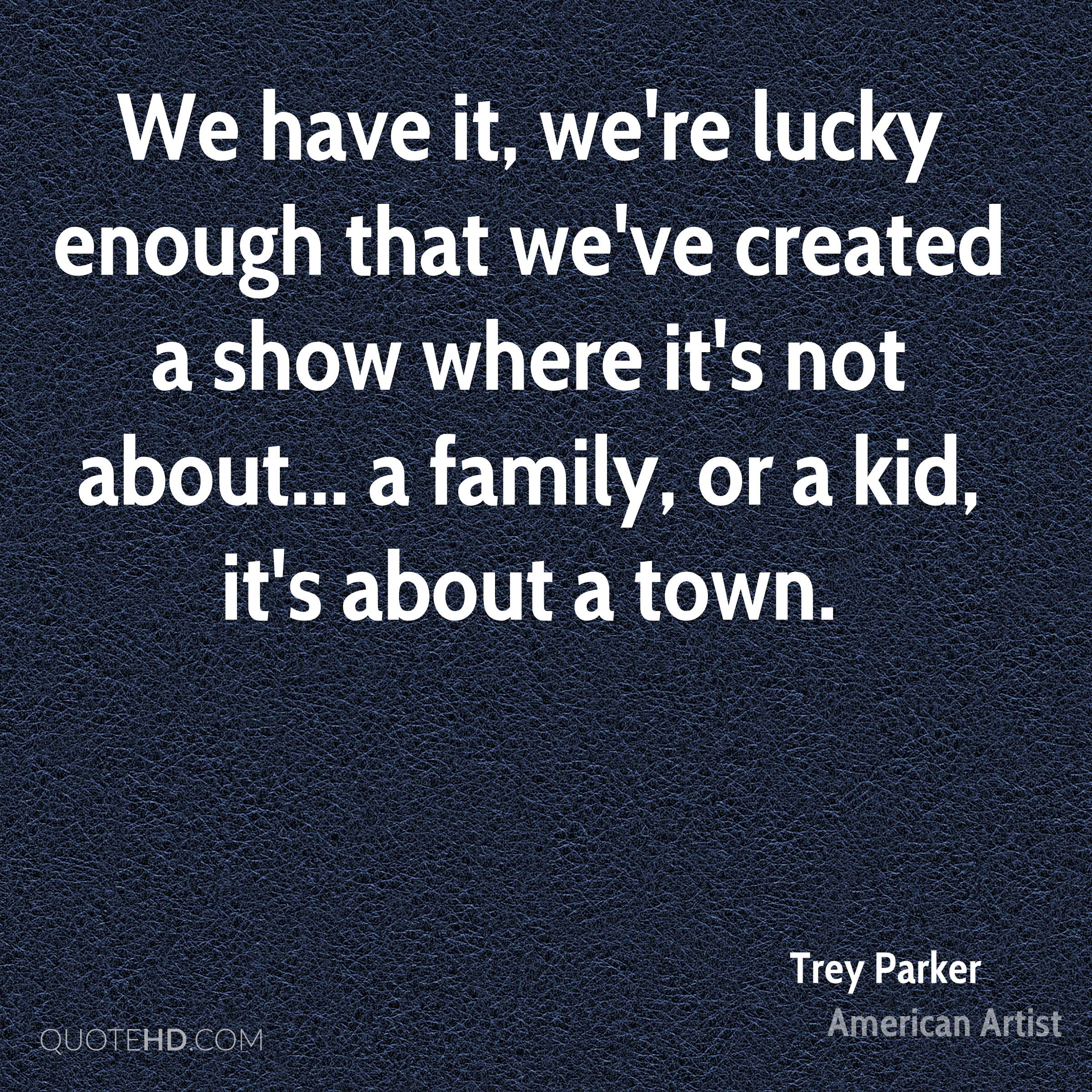 We have it, we're lucky enough that we've created a show where it's not about... a family, or a kid, it's about a town.