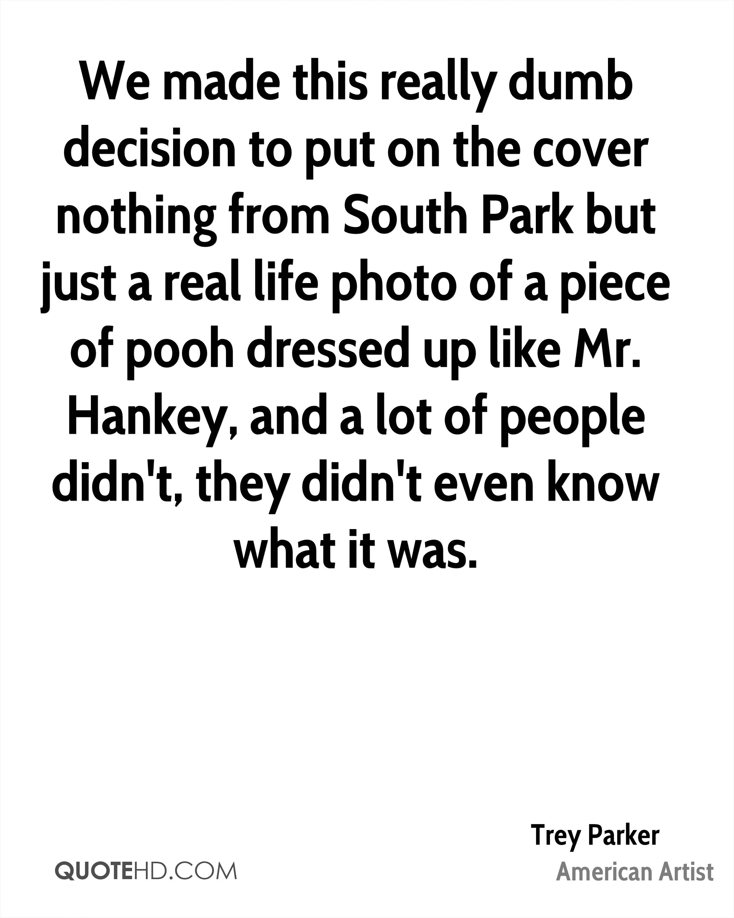 We made this really dumb decision to put on the cover nothing from South Park but just a real life photo of a piece of pooh dressed up like Mr. Hankey, and a lot of people didn't, they didn't even know what it was.