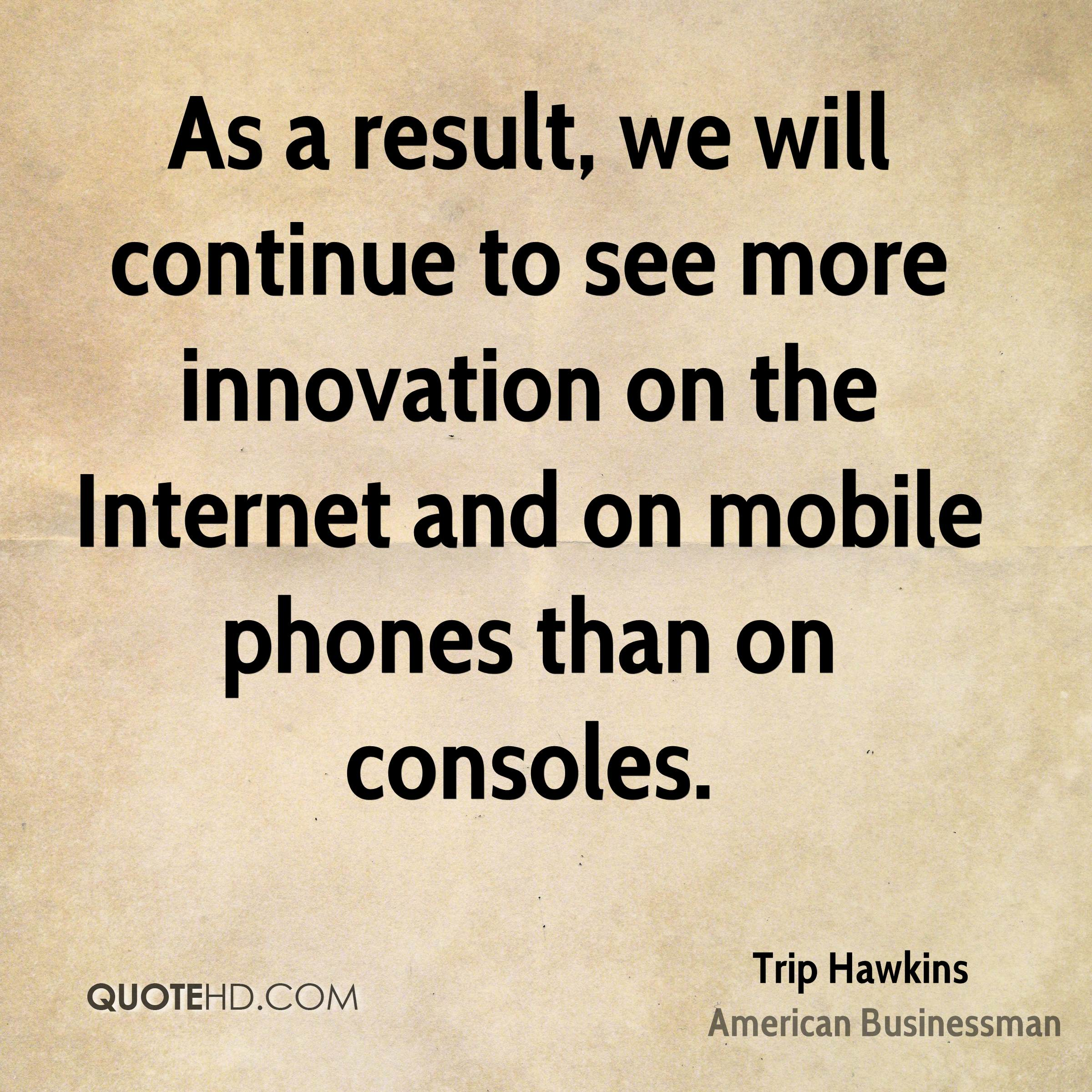 As a result, we will continue to see more innovation on the Internet and on mobile phones than on consoles.