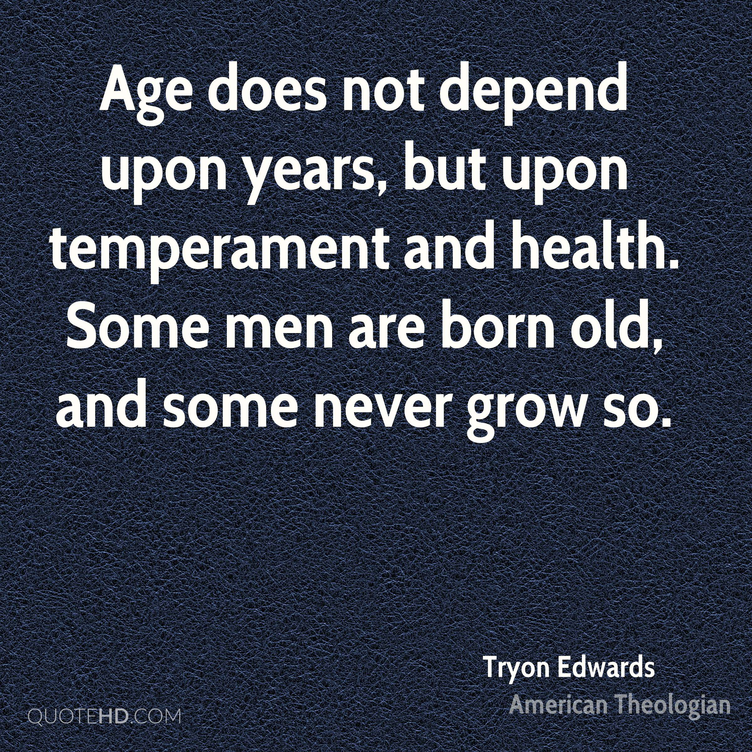Age does not depend upon years, but upon temperament and health. Some men are born old, and some never grow so.