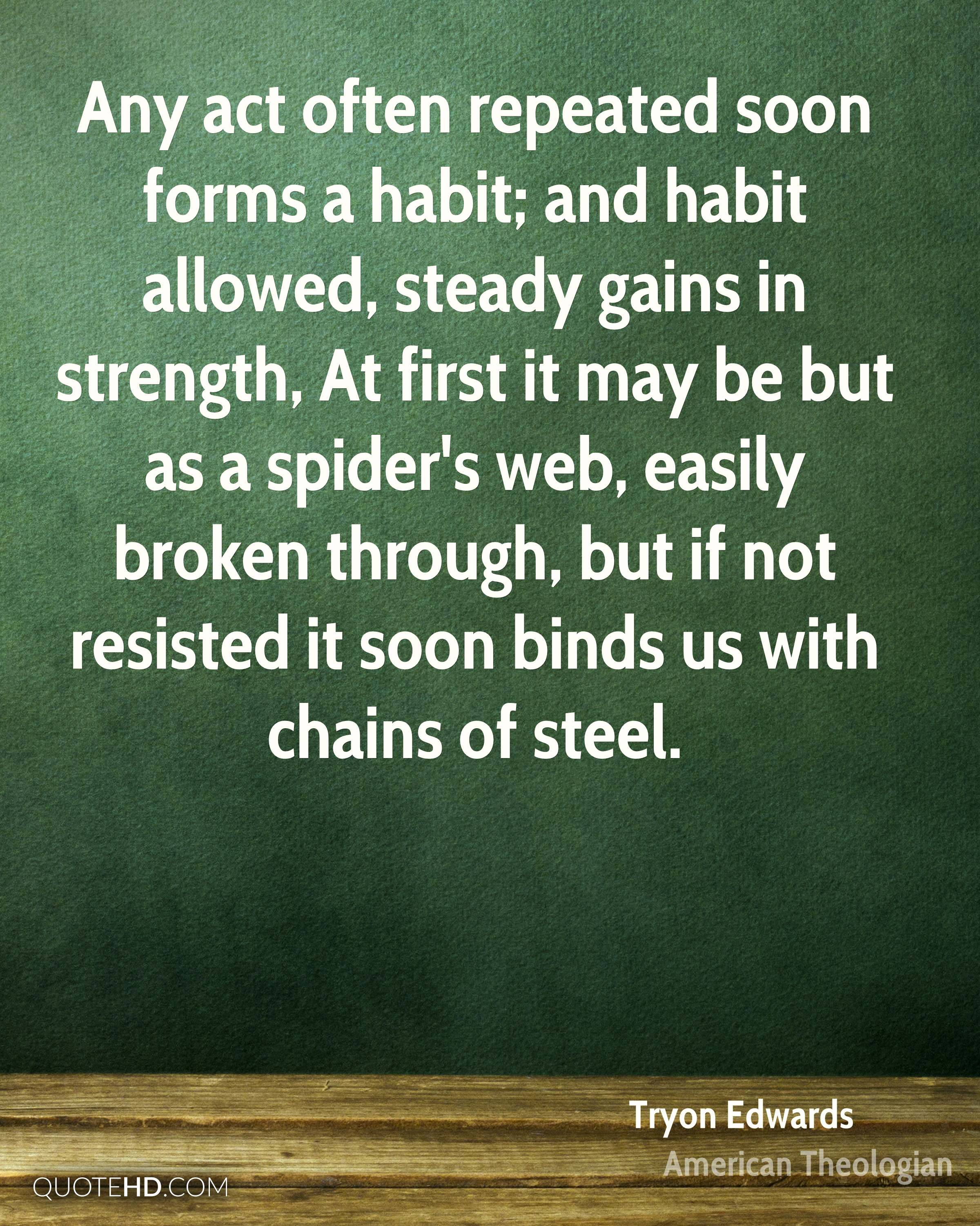 Any act often repeated soon forms a habit; and habit allowed, steady gains in strength, At first it may be but as a spider's web, easily broken through, but if not resisted it soon binds us with chains of steel.