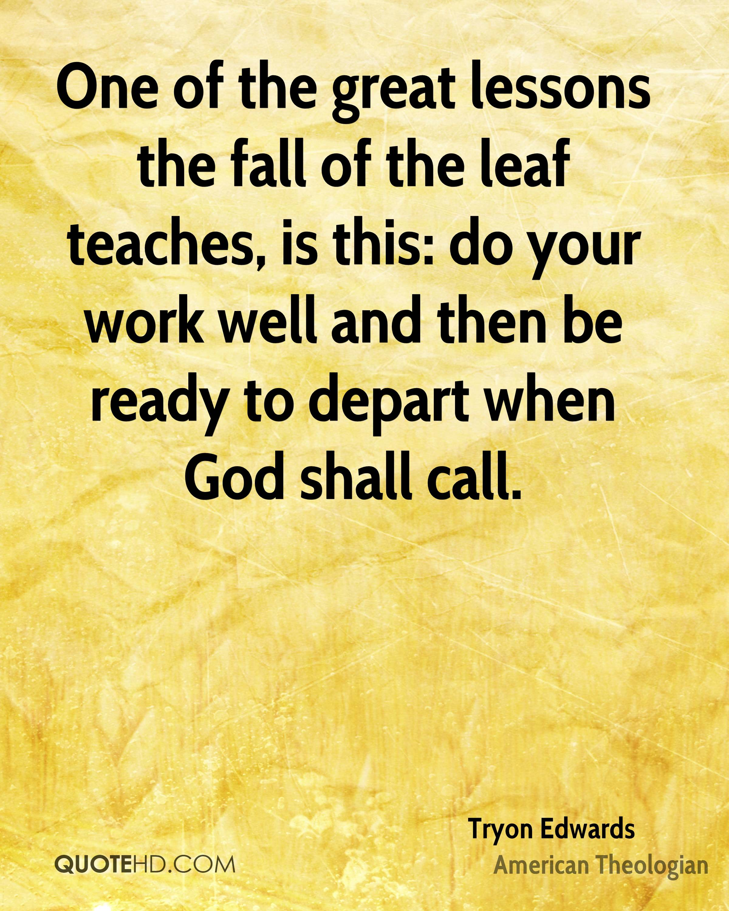 One of the great lessons the fall of the leaf teaches, is this: do your work well and then be ready to depart when God shall call.