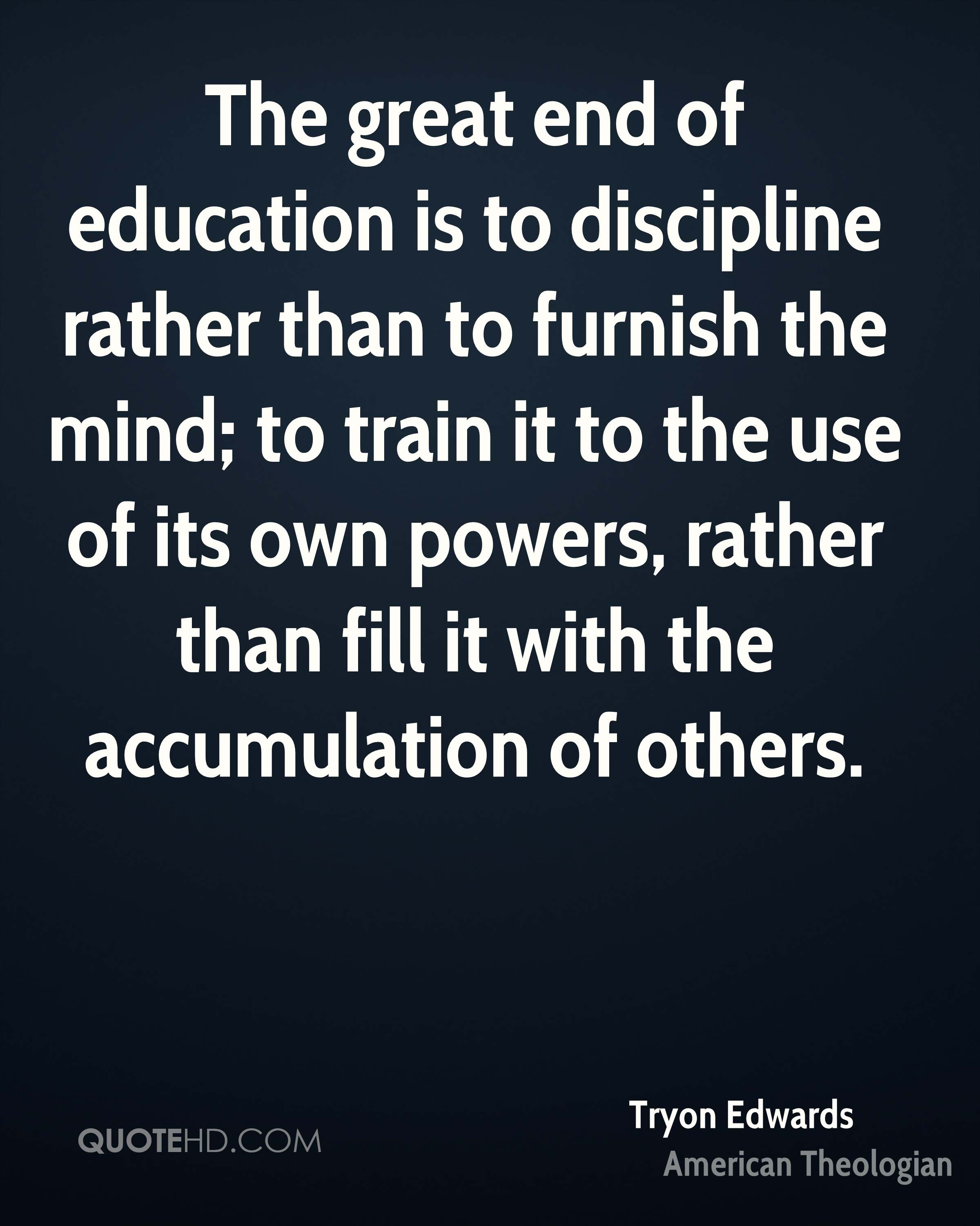 The great end of education is to discipline rather than to furnish the mind; to train it to the use of its own powers, rather than fill it with the accumulation of others.