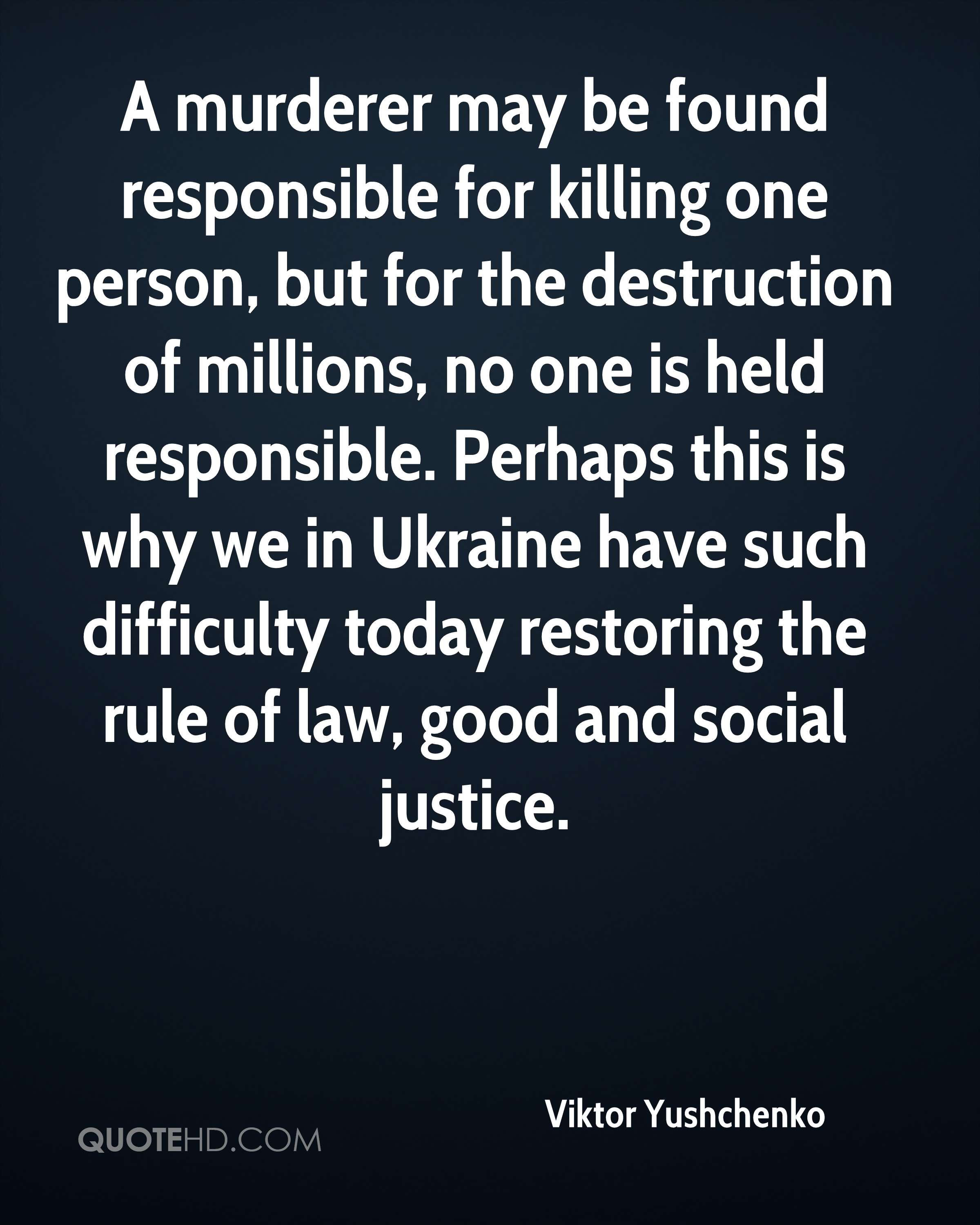 A murderer may be found responsible for killing one person, but for the destruction of millions, no one is held responsible. Perhaps this is why we in Ukraine have such difficulty today restoring the rule of law, good and social justice.