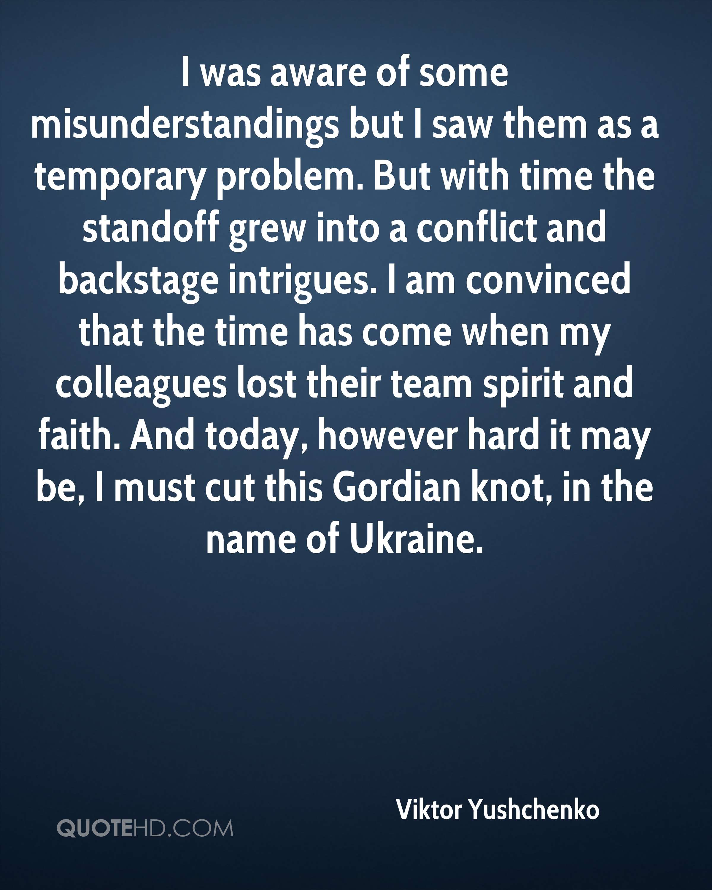 I was aware of some misunderstandings but I saw them as a temporary problem. But with time the standoff grew into a conflict and backstage intrigues. I am convinced that the time has come when my colleagues lost their team spirit and faith. And today, however hard it may be, I must cut this Gordian knot, in the name of Ukraine.