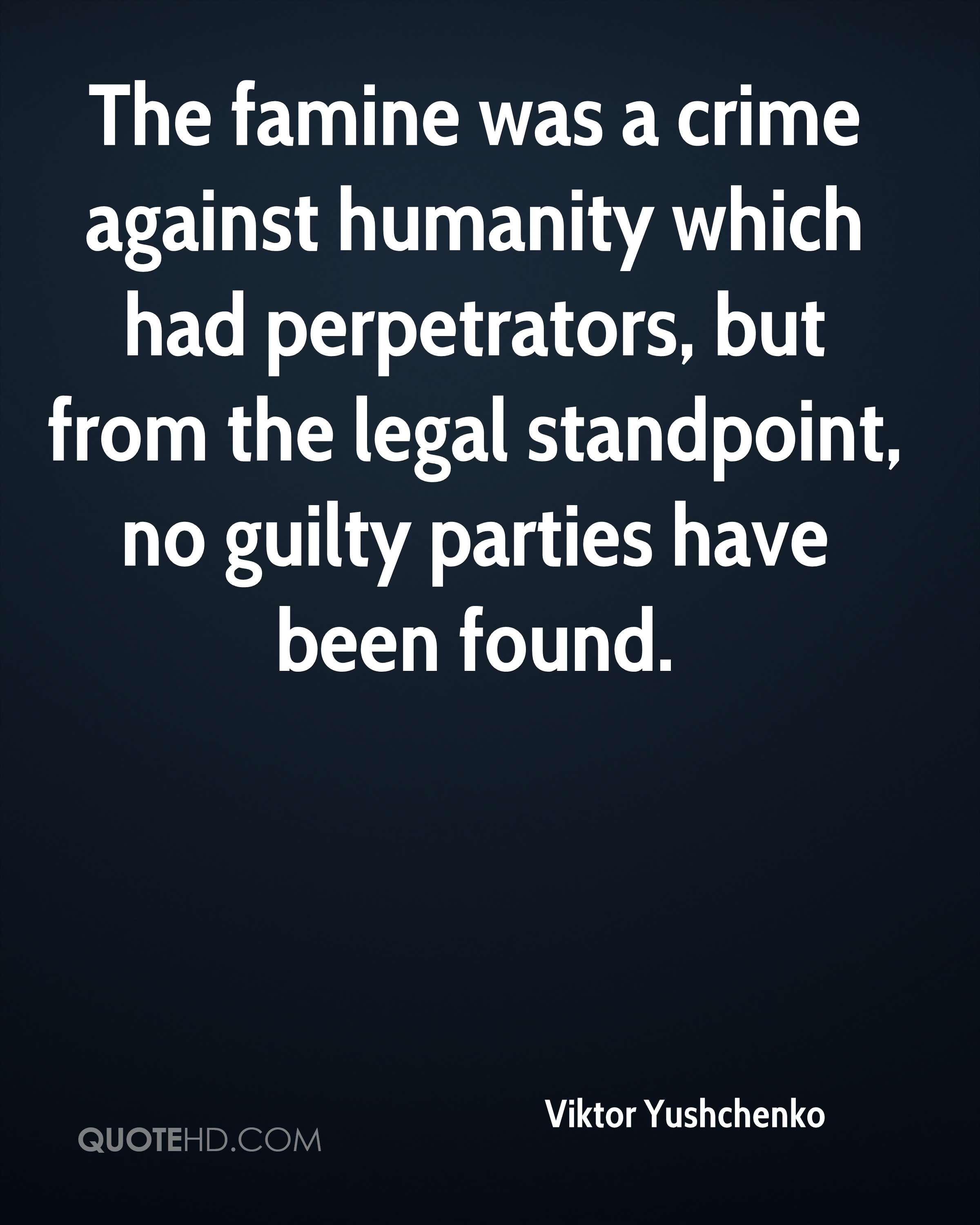 The famine was a crime against humanity which had perpetrators, but from the legal standpoint, no guilty parties have been found.