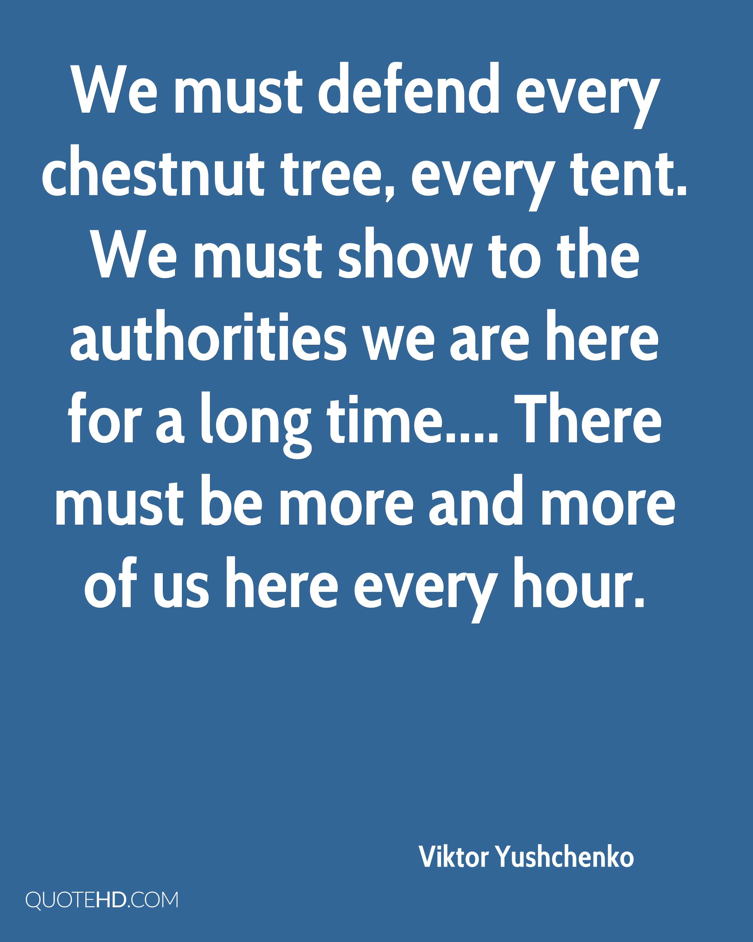 We must defend every chestnut tree, every tent. We must show to the authorities we are here for a long time.... There must be more and more of us here every hour.