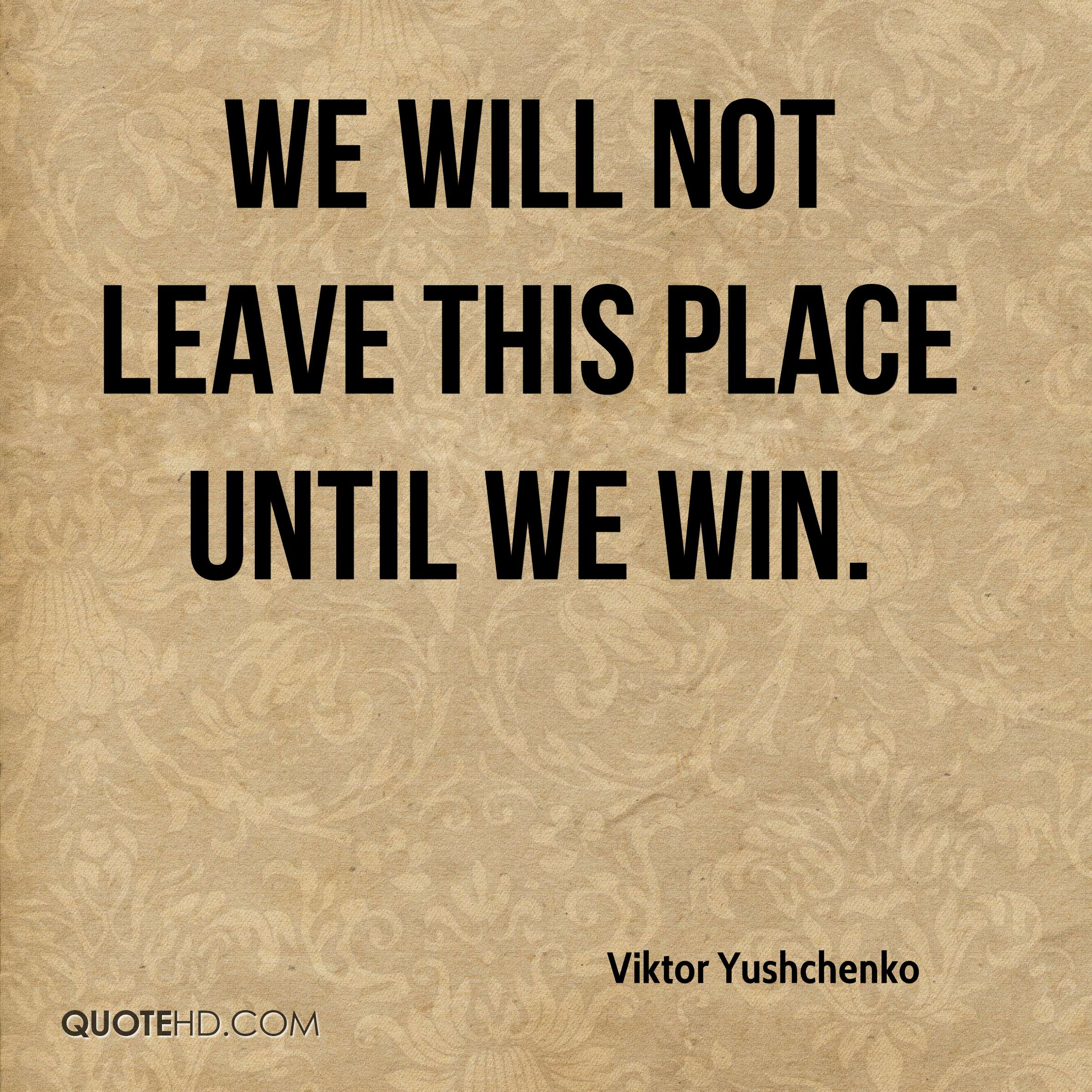 We will not leave this place until we win.