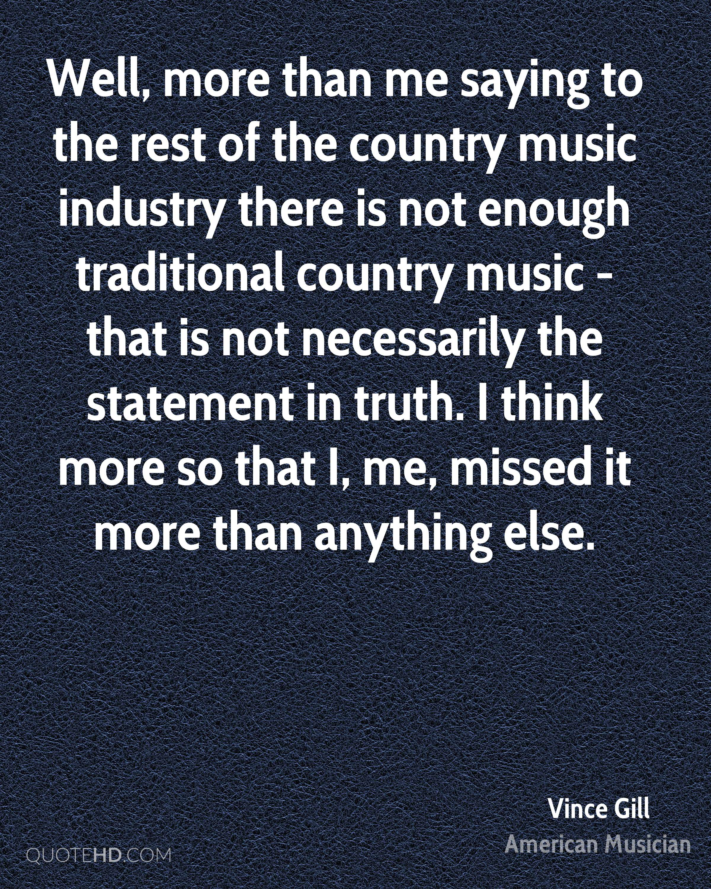 Well, more than me saying to the rest of the country music industry there is not enough traditional country music - that is not necessarily the statement in truth. I think more so that I, me, missed it more than anything else.