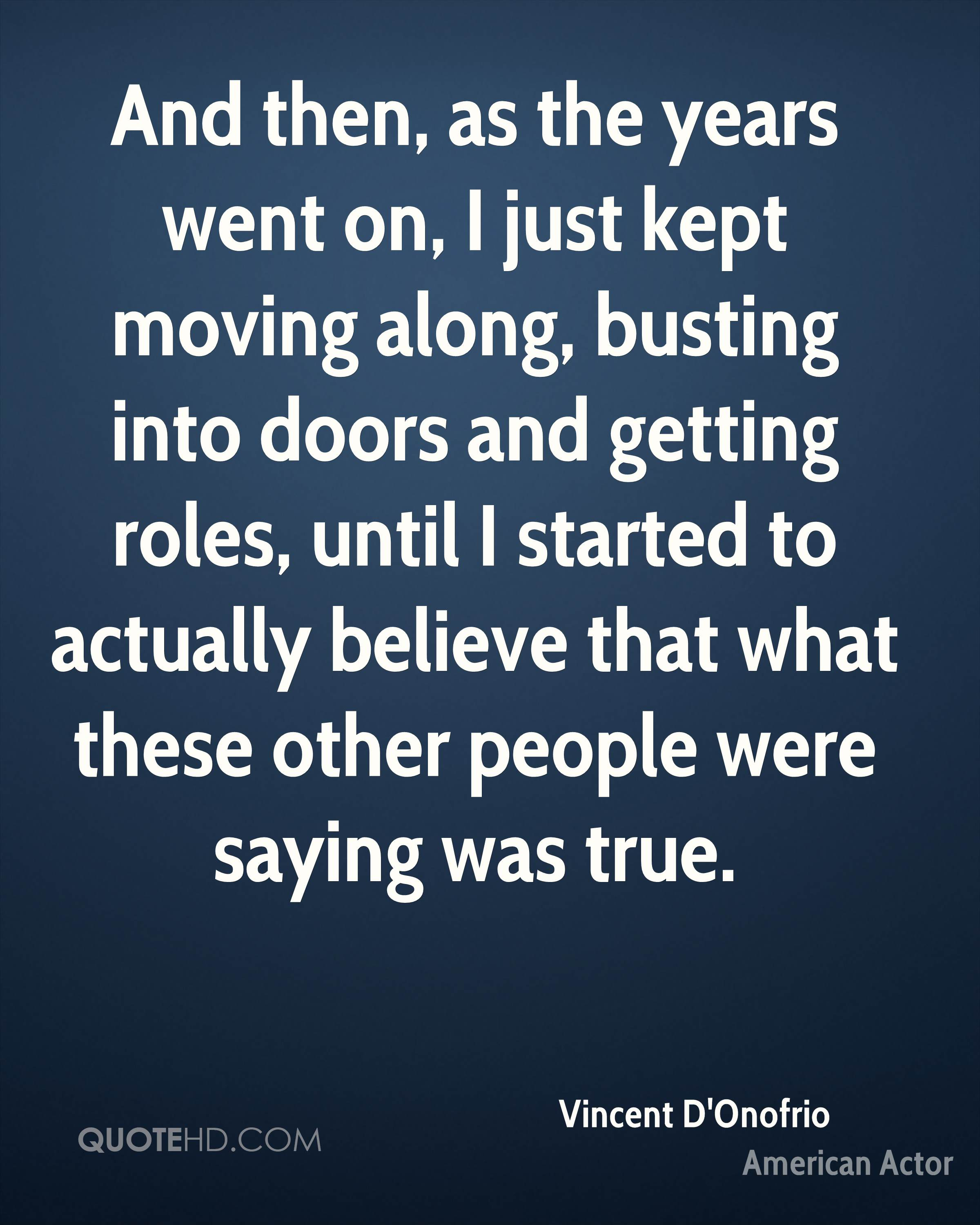 And then, as the years went on, I just kept moving along, busting into doors and getting roles, until I started to actually believe that what these other people were saying was true.