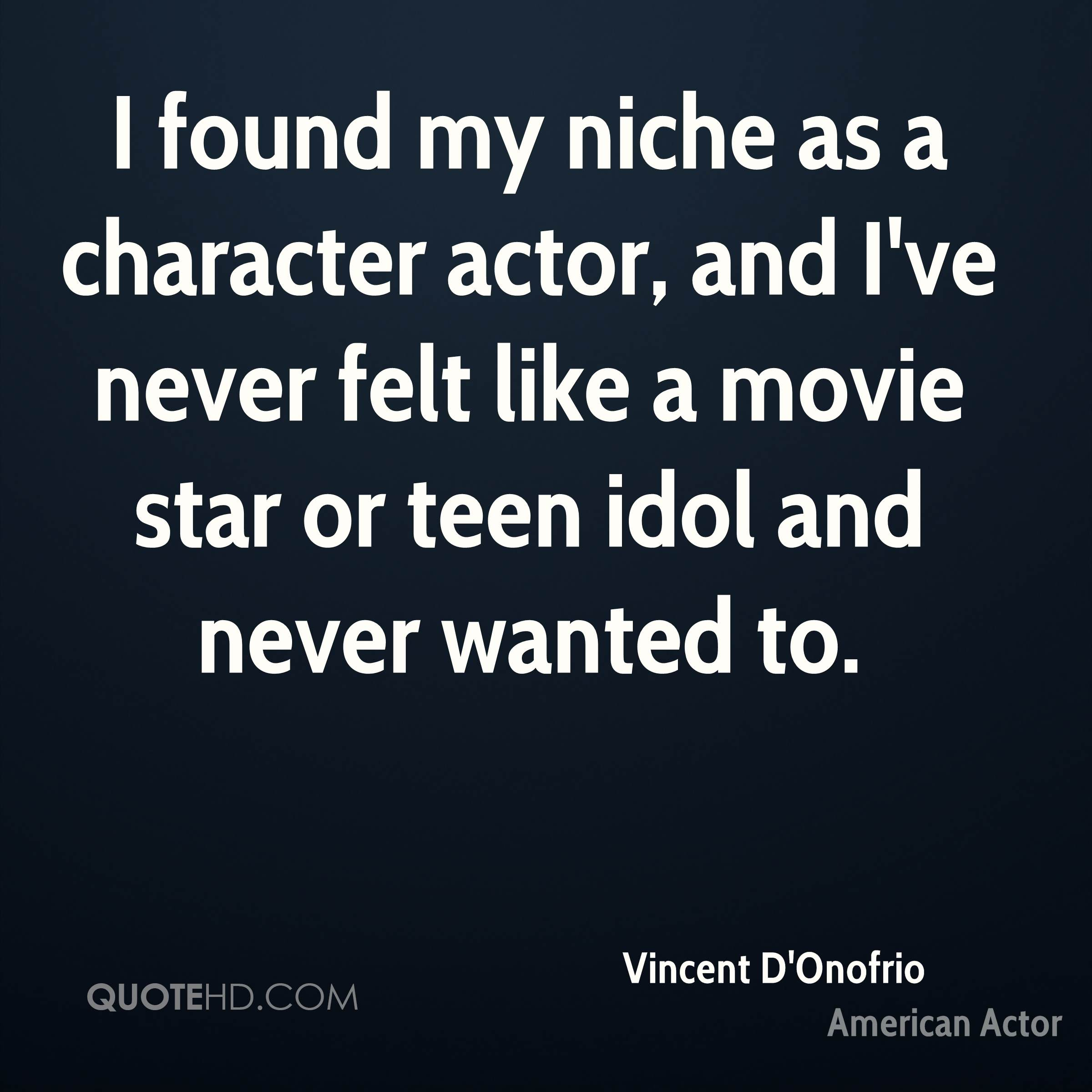 I found my niche as a character actor, and I've never felt like a movie star or teen idol and never wanted to.