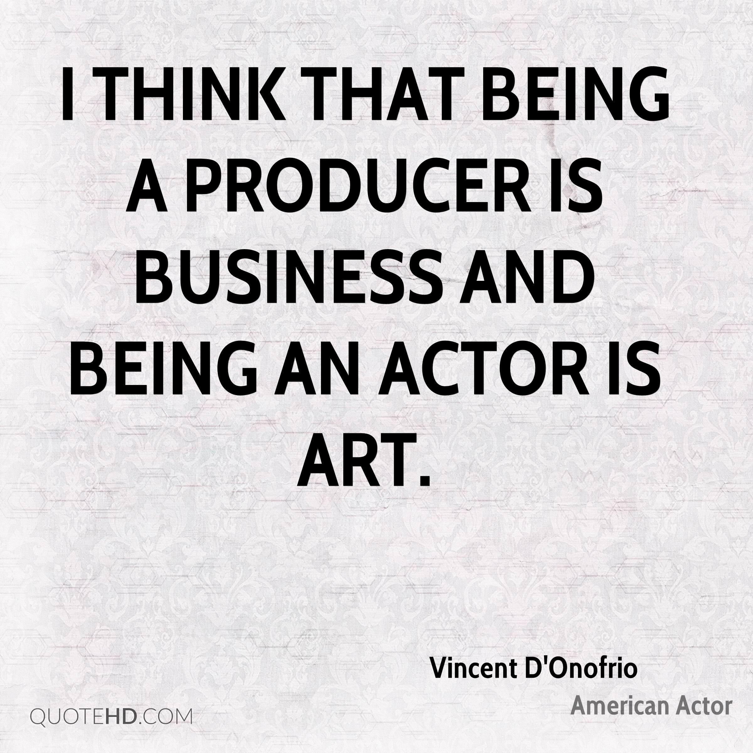 I think that being a producer is business and being an actor is art.