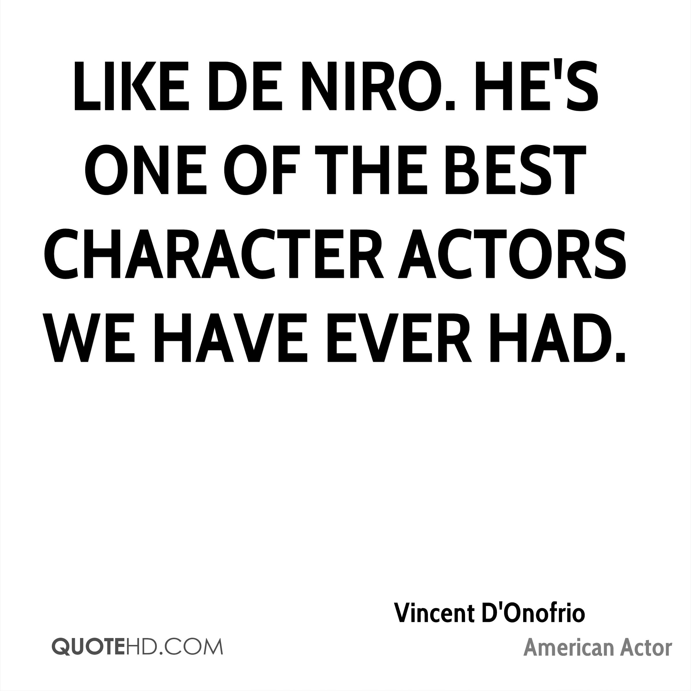 Like De Niro. He's one of the best character actors we have ever had.