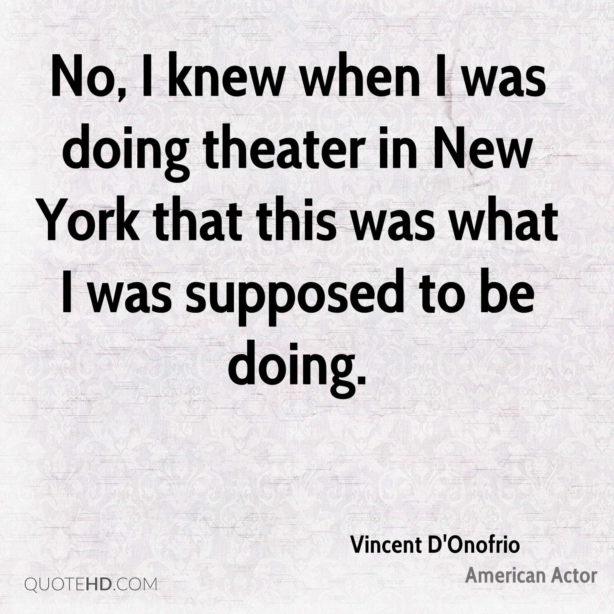 No, I knew when I was doing theater in New York that this was what I was supposed to be doing.