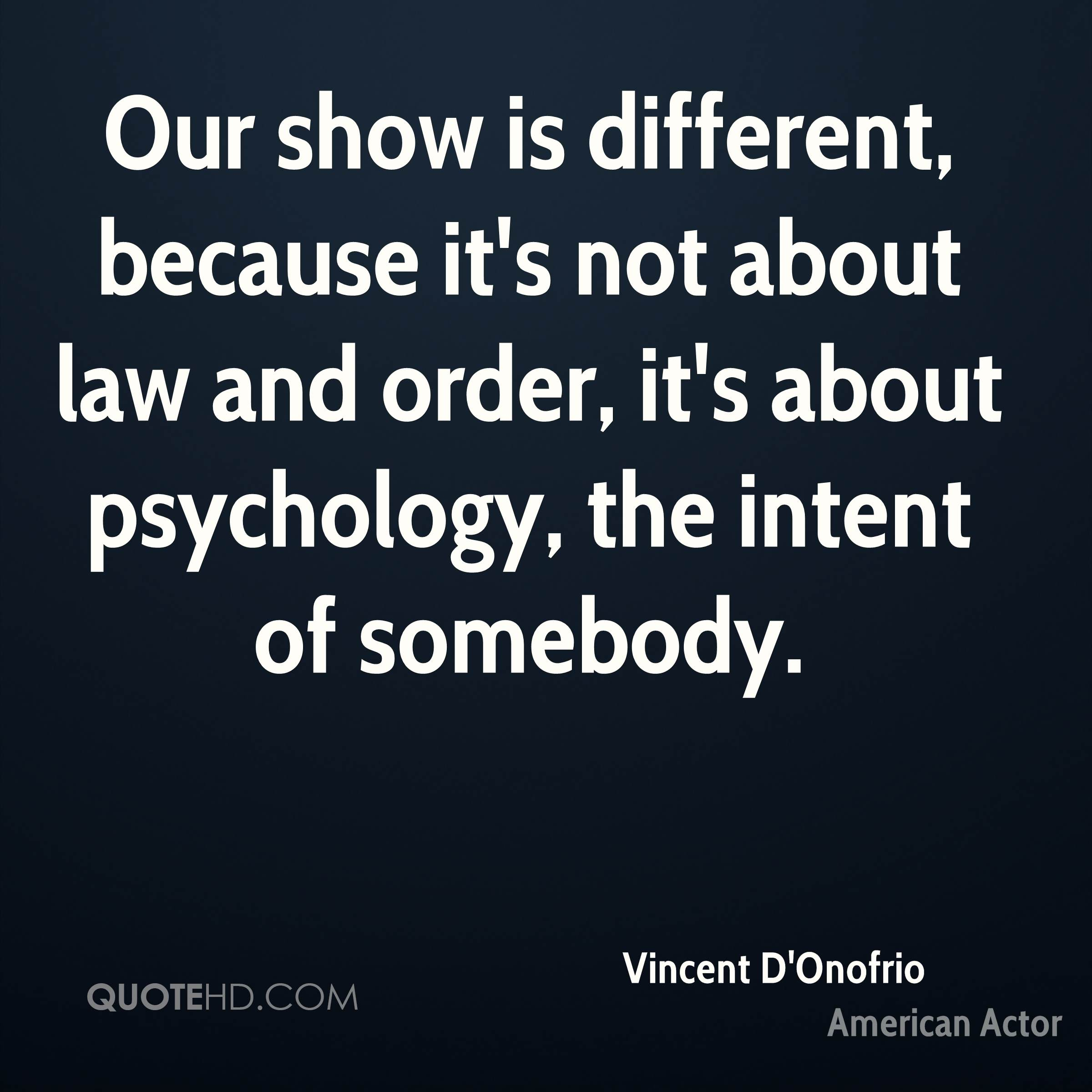 Our show is different, because it's not about law and order, it's about psychology, the intent of somebody.