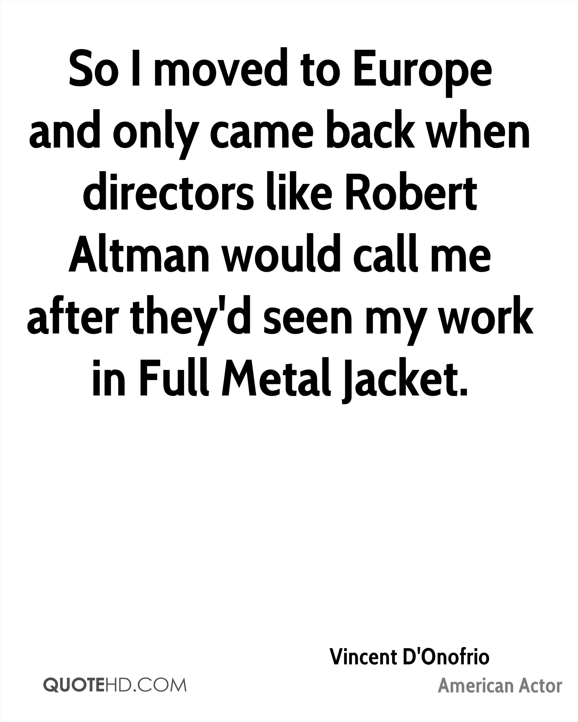 So I moved to Europe and only came back when directors like Robert Altman would call me after they'd seen my work in Full Metal Jacket.