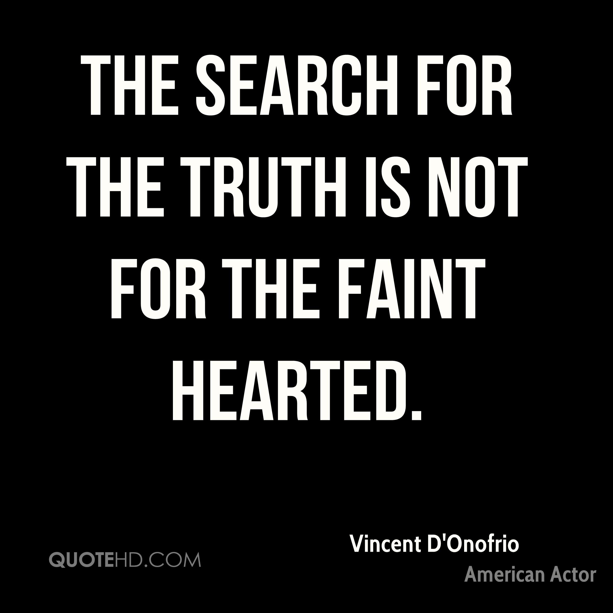 The search for the truth is not for the faint hearted.