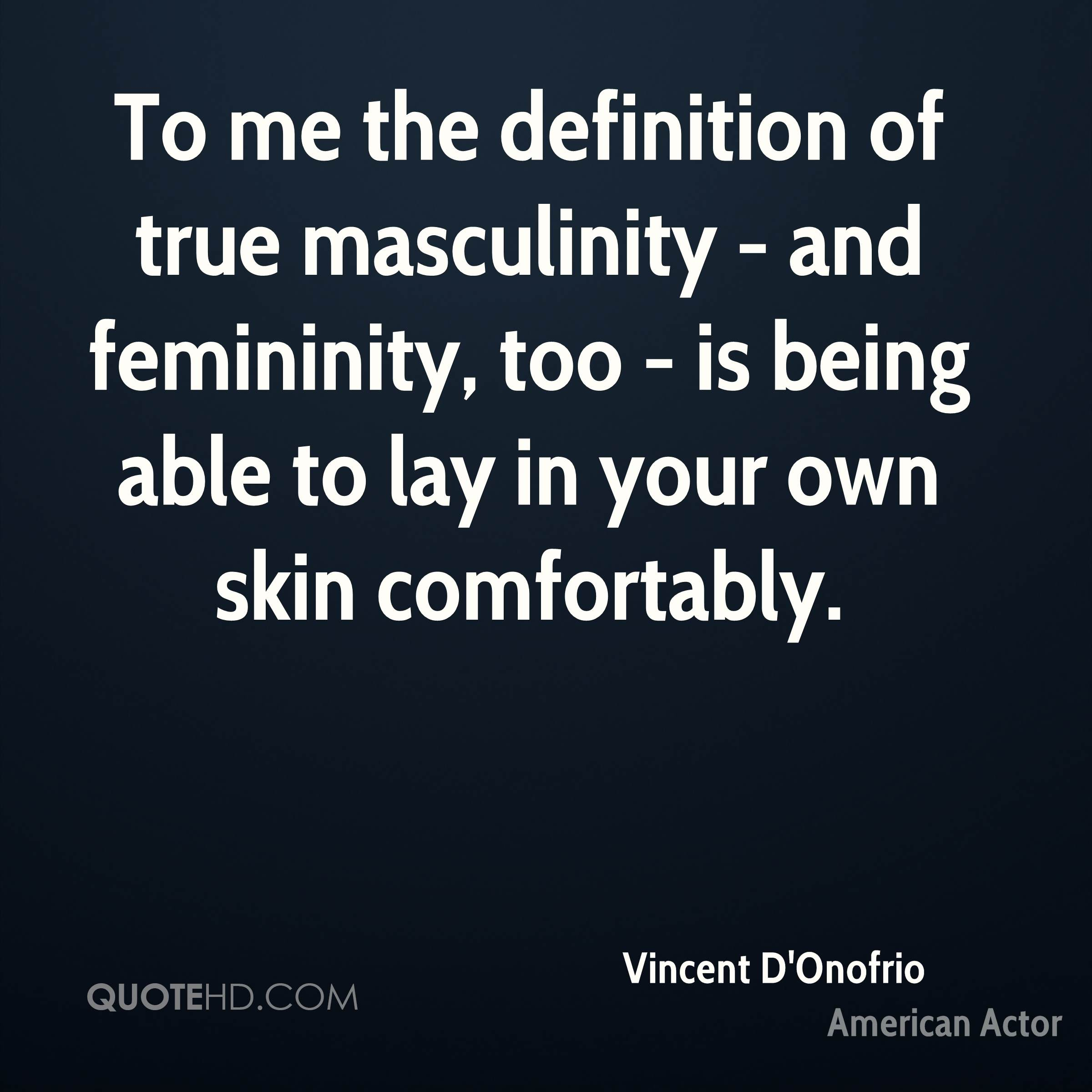 To me the definition of true masculinity - and femininity, too - is being able to lay in your own skin comfortably.