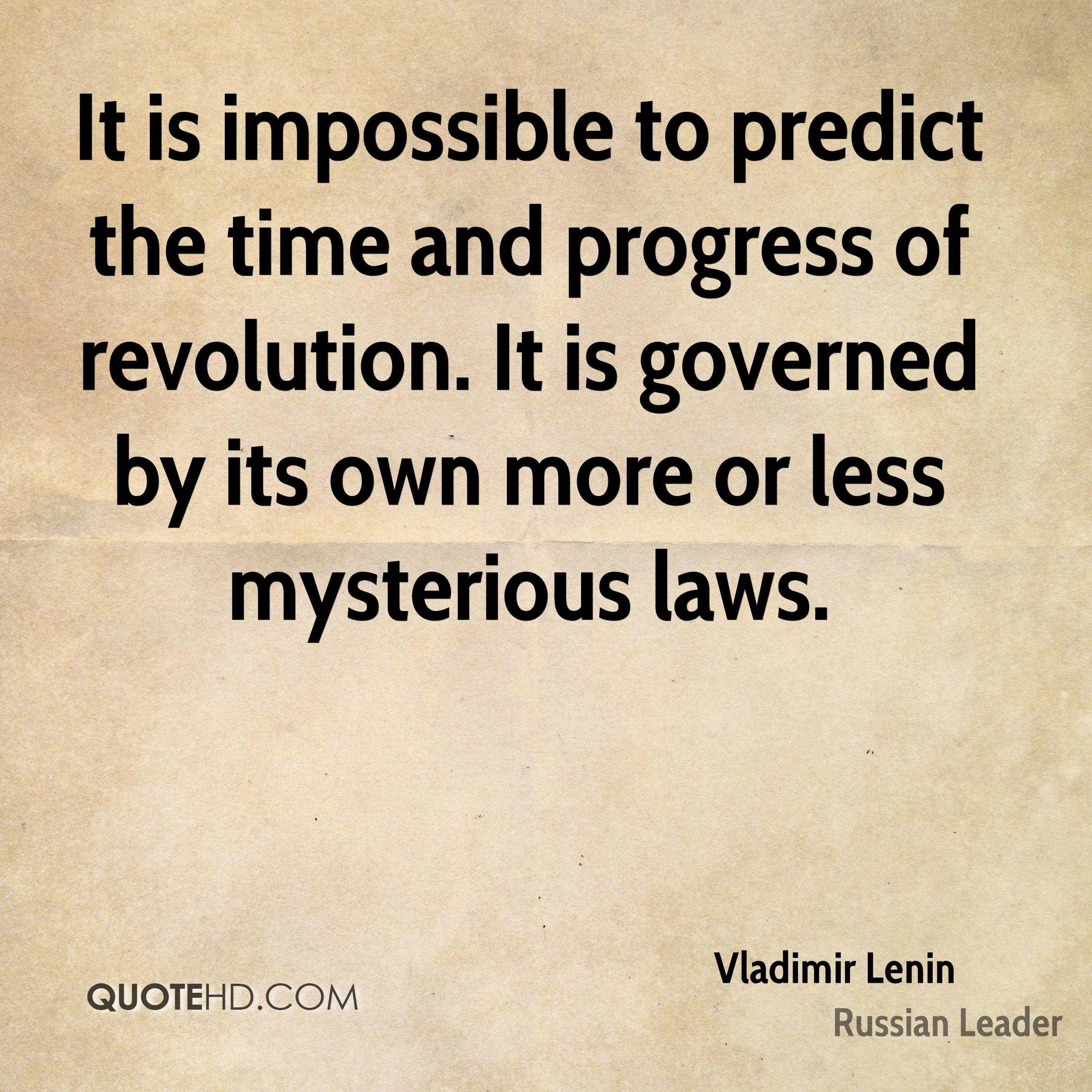 It is impossible to predict the time and progress of revolution. It is governed by its own more or less mysterious laws.