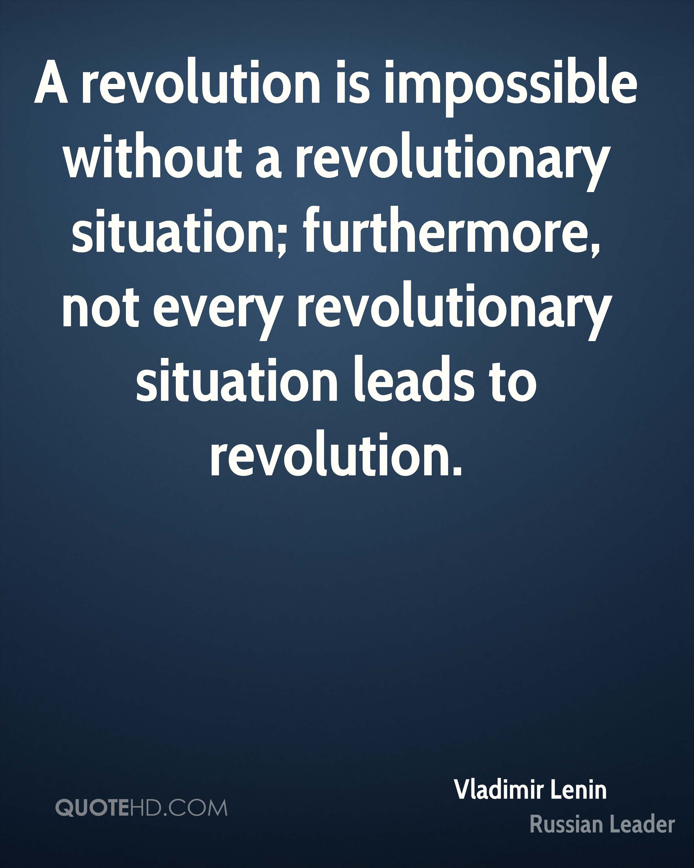 A revolution is impossible without a revolutionary situation; furthermore, not every revolutionary situation leads to revolution.