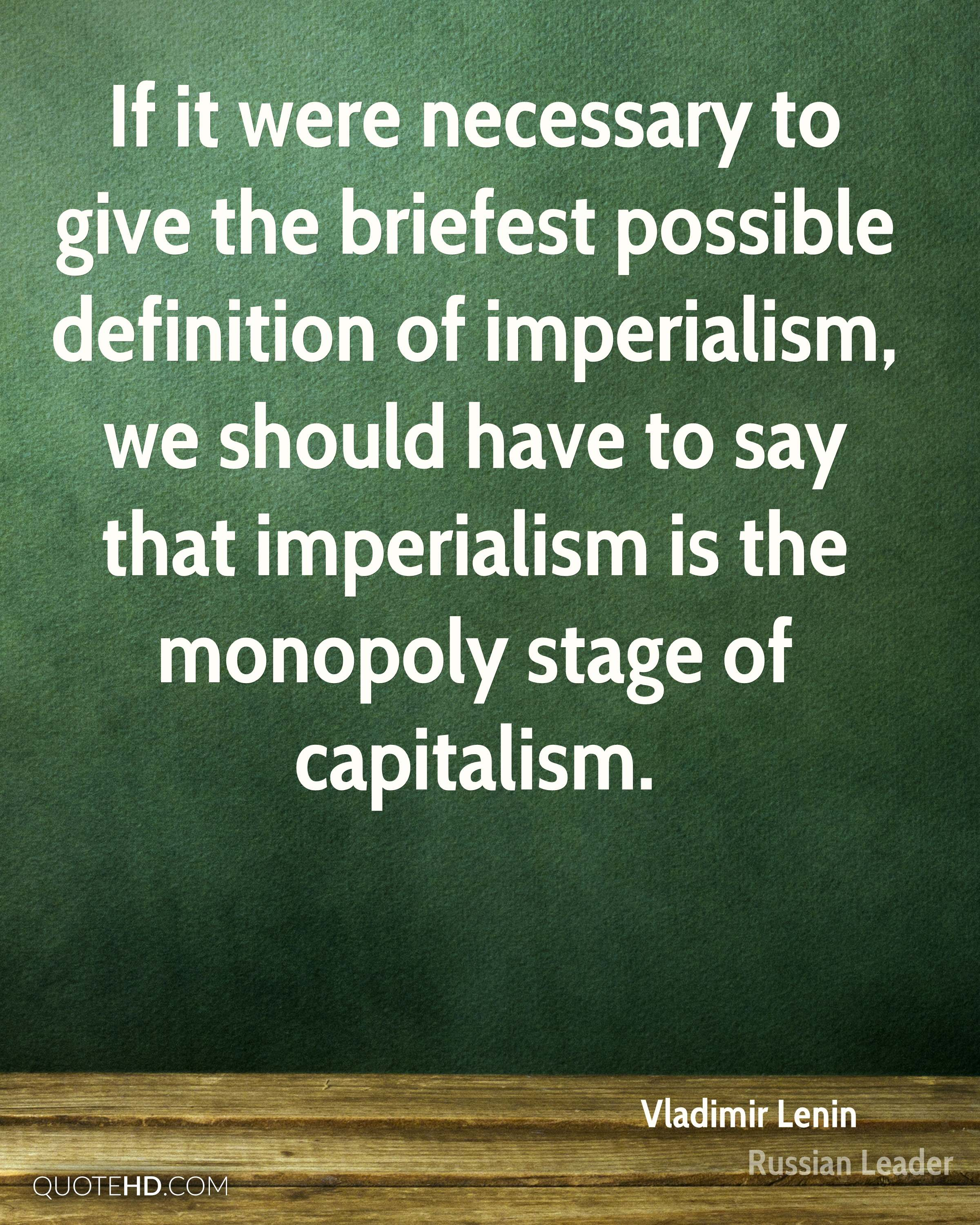 If it were necessary to give the briefest possible definition of imperialism, we should have to say that imperialism is the monopoly stage of capitalism.