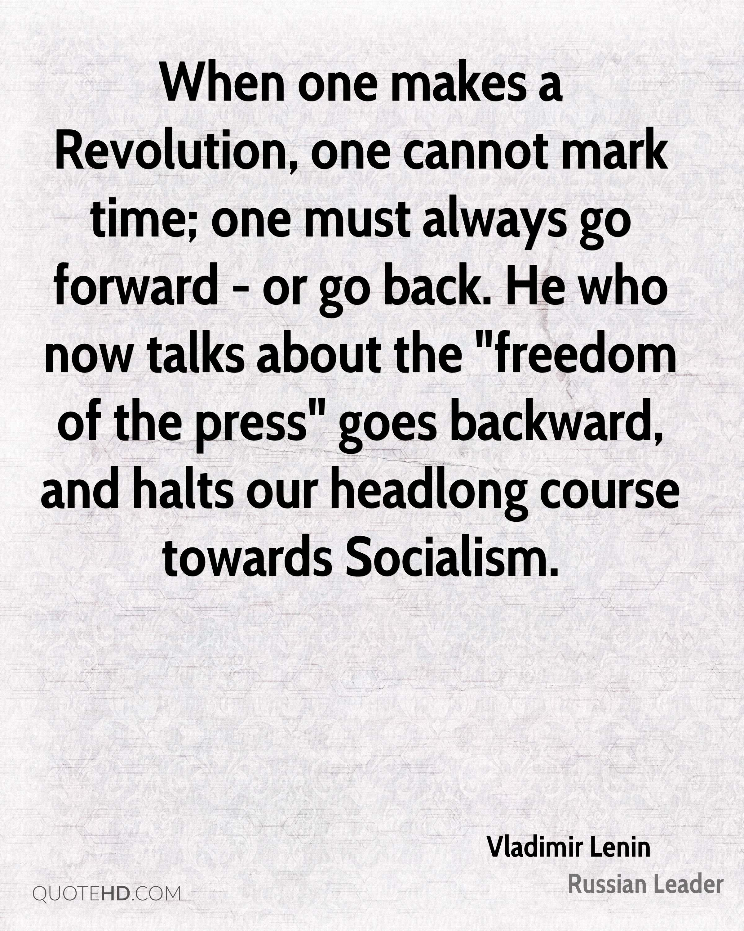 """When one makes a Revolution, one cannot mark time; one must always go forward - or go back. He who now talks about the """"freedom of the press"""" goes backward, and halts our headlong course towards Socialism."""