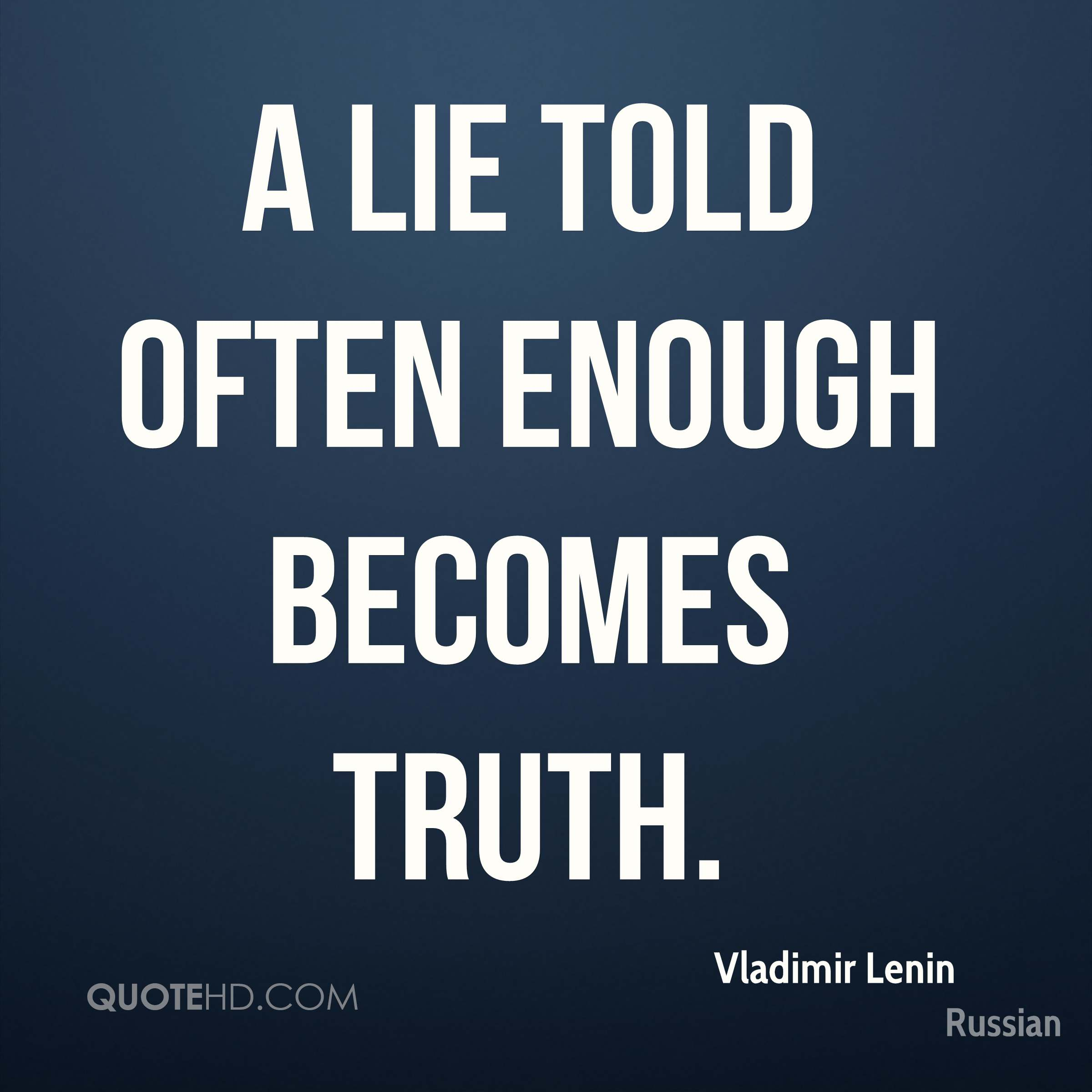 Good A Lie Told Often Enough Becomes Truth.
