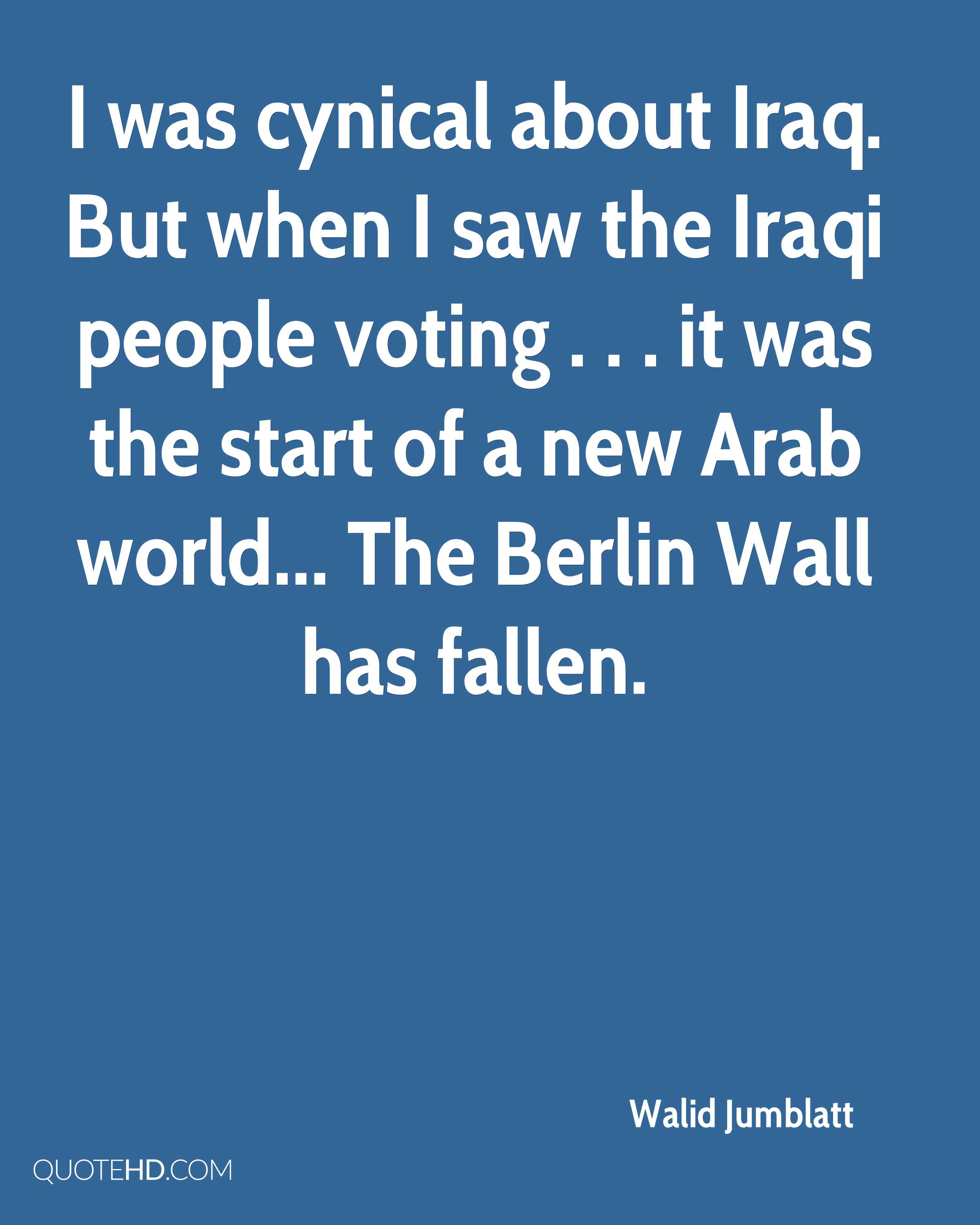I was cynical about Iraq. But when I saw the Iraqi people voting . . . it was the start of a new Arab world... The Berlin Wall has fallen.