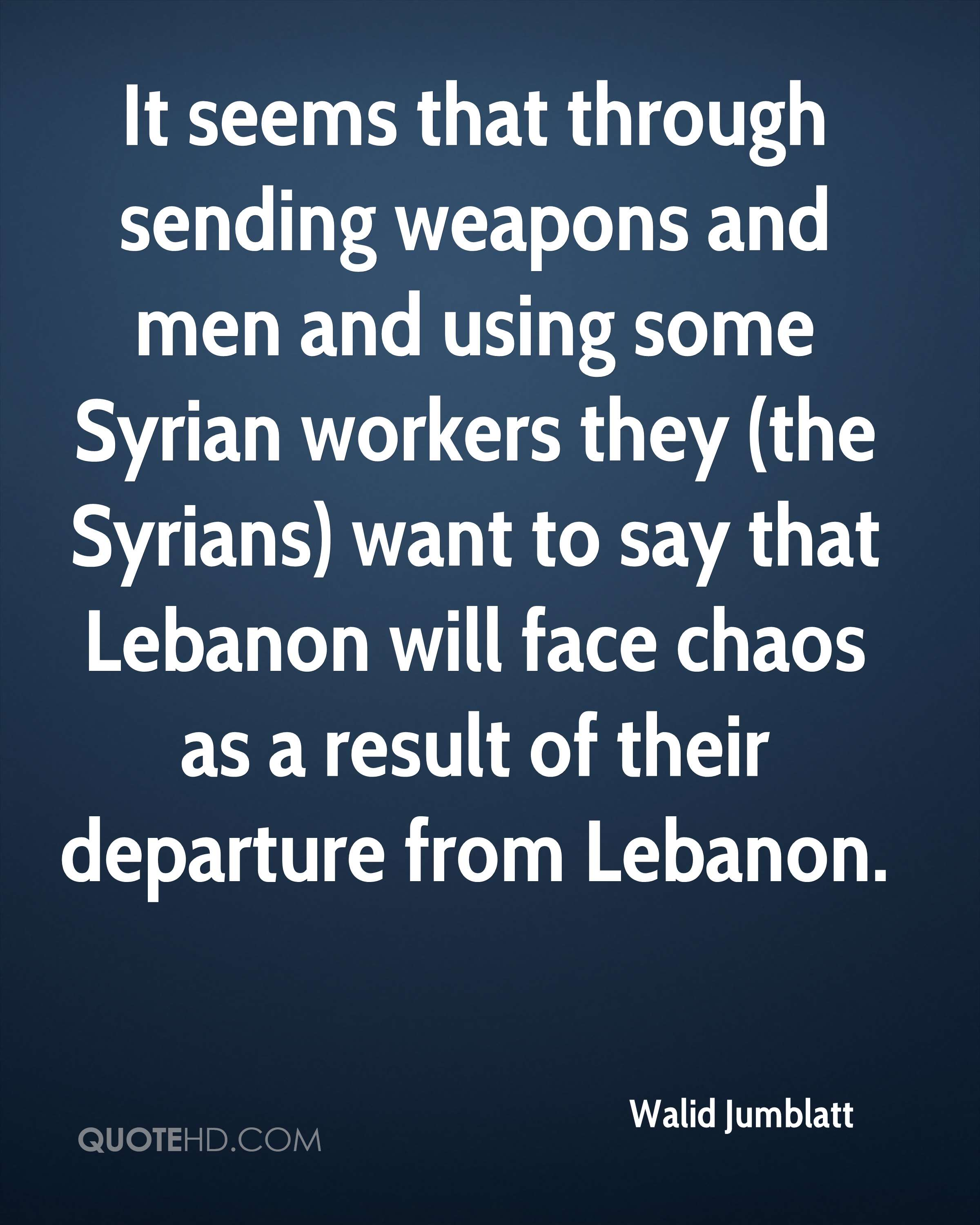 It seems that through sending weapons and men and using some Syrian workers they (the Syrians) want to say that Lebanon will face chaos as a result of their departure from Lebanon.