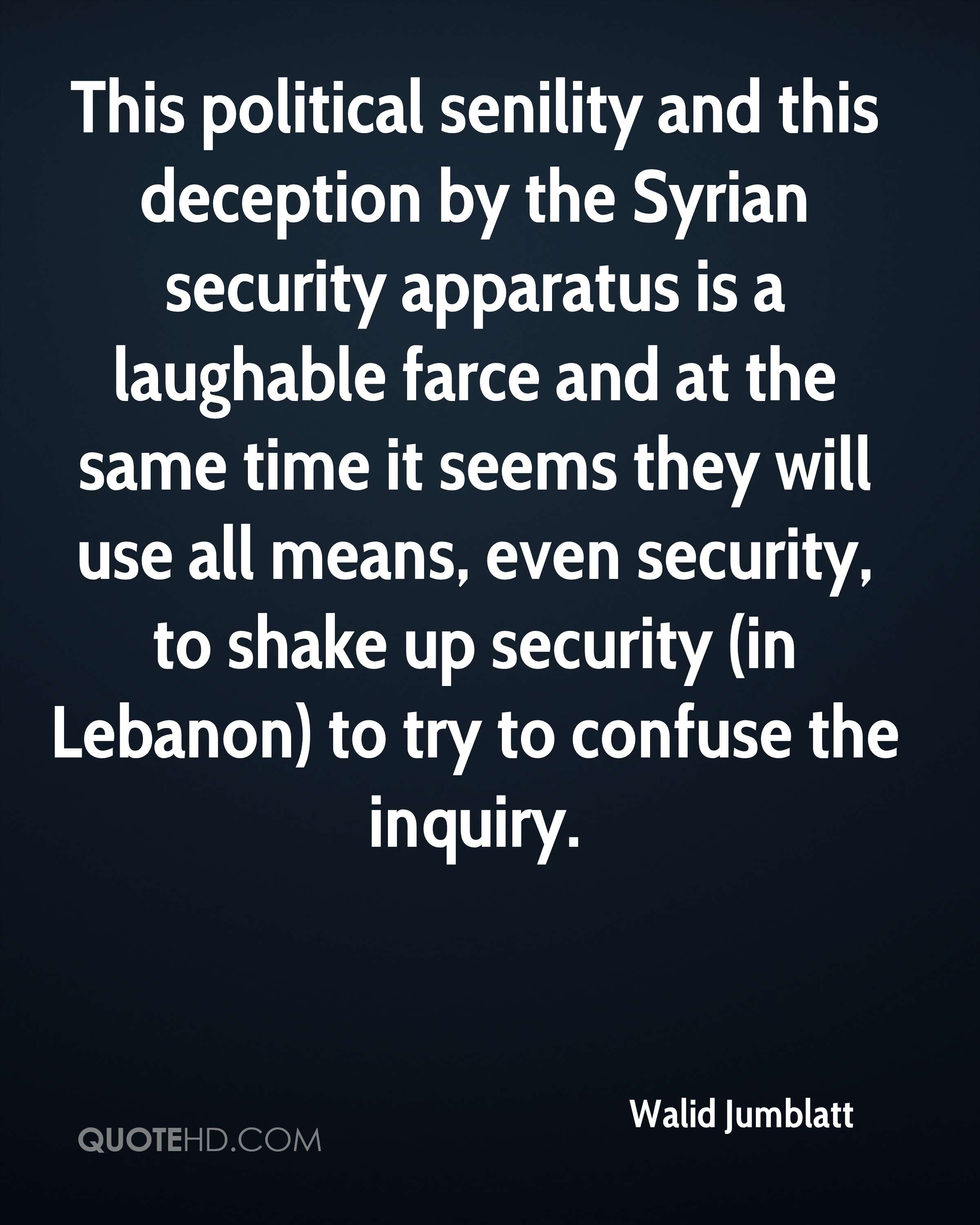 This political senility and this deception by the Syrian security apparatus is a laughable farce and at the same time it seems they will use all means, even security, to shake up security (in Lebanon) to try to confuse the inquiry.