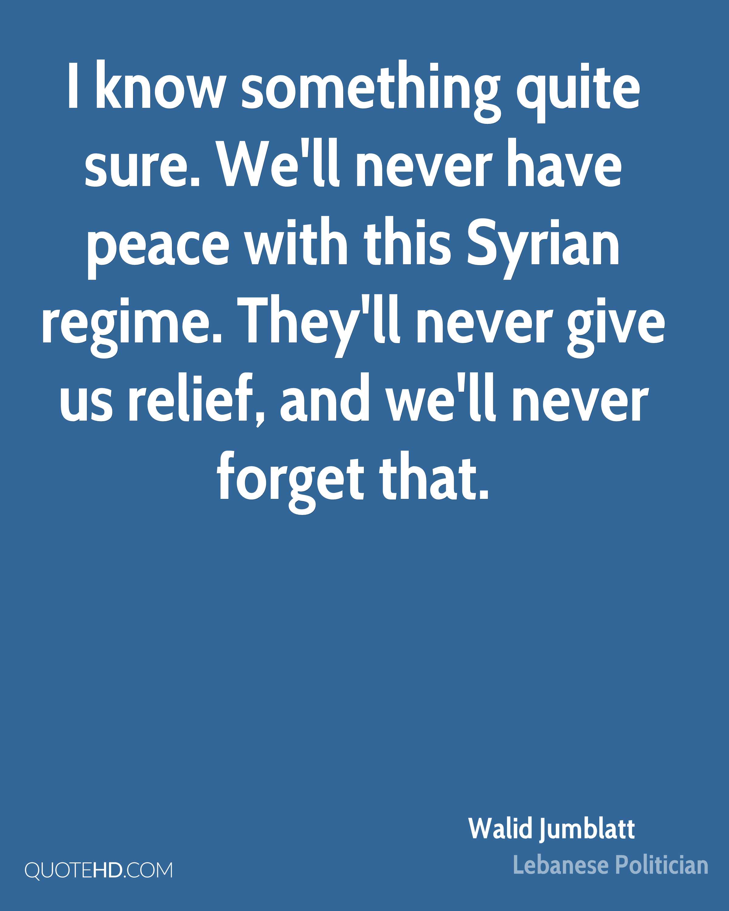 I know something quite sure. We'll never have peace with this Syrian regime. They'll never give us relief, and we'll never forget that.
